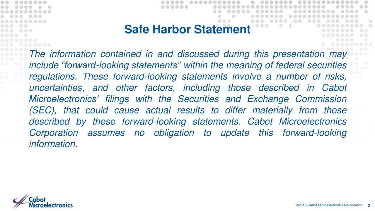 """The information contained in and discussed during this presentation may include """"forward-looking statements"""" within the meaning of federal securities regulations. These forward-looking statements involve a number of risks, uncertainties, and other factors, including those described in Cabot Microelectronics' filings with the Securities and Exchange Commission (SEC), that could cause actual results to differ materially from those described by these forward-looking statements. Cabot Microelectronics Corporation assumes no obligation to update this forward-looking information. ©2018 Cabot Microelectronics Corporation"""