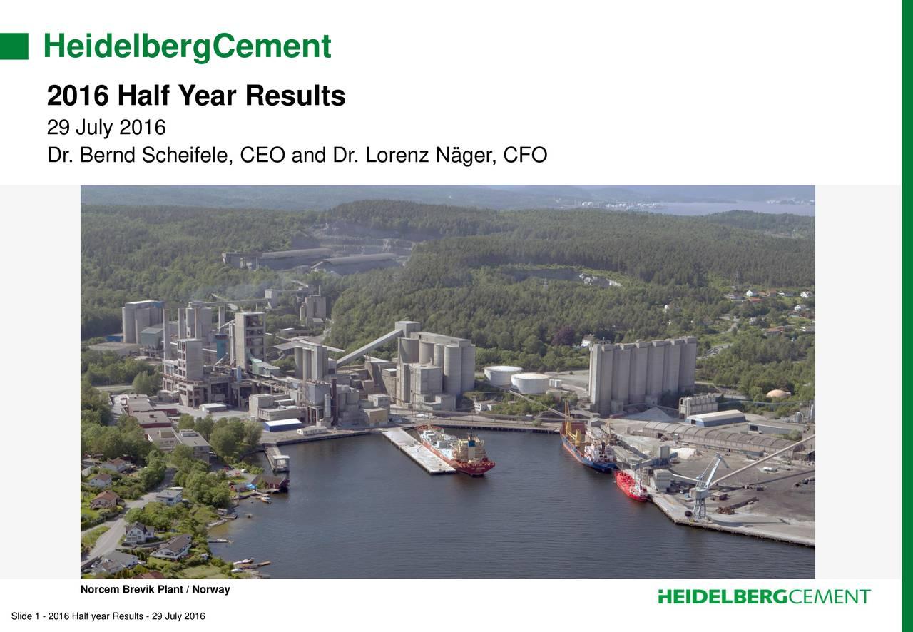 2016 Half Year Results 29 July 2016 Dr. Bernd Scheifele, CEO and Dr. Lorenz Nger, CFO Norcem Brevik Plant / Norway Slide 1 - 2016 Half year Results - 29 July 2016