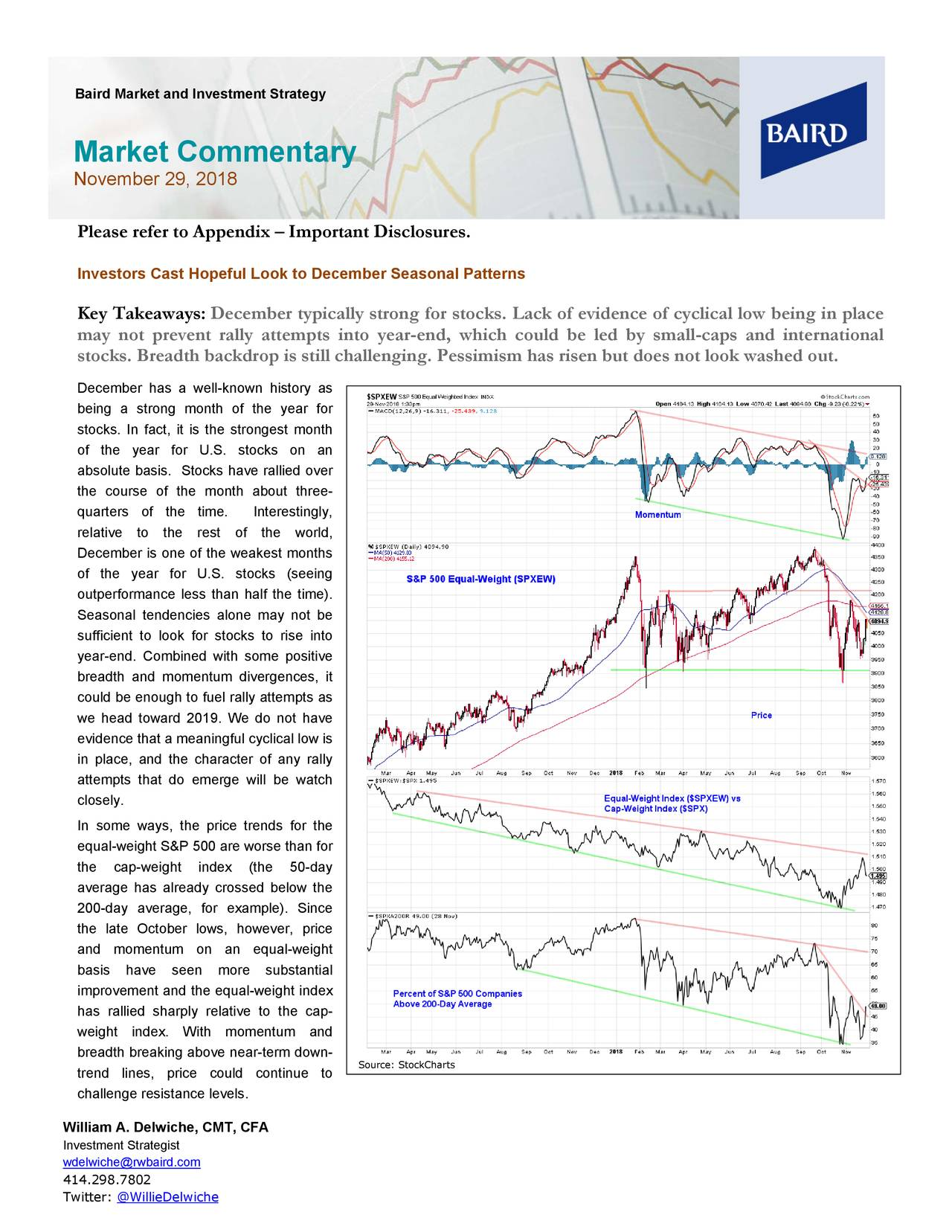 Market Commentary November 29, 2018 Please refer to Appendix – Important Disclosures. Investors Cast Hopeful Look to December Seasonal Patterns Key Takeaways: December typically strong for stocks. Lack of evidence of cyclical low being in place may not prevent rally attempts into year -end, which could be led by small -caps and international stocks. Breadth backdrop is still challenging. Pessimism has risen but does not look washed out. December has a well -known history as being a strong month of the year for stocks. In fact, it is the strongest month of the year for U.S. stocks on an absolute basis. Stocks have rallied over the course of the month about three- quarters of the time. Interestingly, relative to the rest of the world, December is one of the weakest months of the year for U.S. stocks (seeing outperformance less than half the time). Seasonal tendencies alone may not be sufficient to look for stocks to rise into year-end. Combined with some positive breadth and momentum divergences, it could be enough to fuel rally attempts as we head toward 2019. We do not have evidence that a meaningful cyclical low is in place, and the character of any rally attempts that do emerge will be watch closely. In some ways, the price trends for the equal-weight S&P 500 are worse than for the cap-weight index (the 50-day average has already crossed below the 200-day average, for example). Since the late October lows, however, price and momentum on an equal -weight basis have seen more substantial improvement and the equal -weight index has rallied sharply relative to the cap- weight index. With momentum and breadth breaking above near-term down- trend lines, price could continue to Source: StockCharts challenge resistance levels. William A. Delwiche, CMT, CFA Investment Strategist wdelwiche@rwbaird.com 414.298.7802 Twitter: @WillieDelwiche