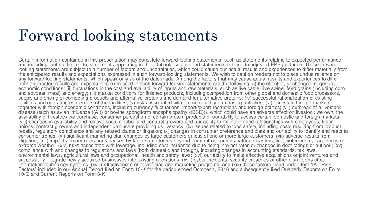 Certain information contained in this presentation may constitute forward-looking statements, such as statements relating to expected performance and including, but not limited to, statements appearing in the Outlook section and statements relating to adjusted EPS guidance. These forward- looking statements are subject to a number of factors and uncertainties, which could cause our actual results and experiences to differ materially from the anticipated results and expectations expressed in such forward-looking statements. We wish to caution readers not to place undue reliance on any forward-looking statements, which speak only as of the date made. Among the factors that may cause actual results and experi ences to differ from anticipated results and expectations expressed in such forward-looking statements are the following: (i) the effect of, or changes in, general economic conditions; (ii) fluctuations in the cost and availability of inputs and raw materials, such as live cattle, live swine, feed grains (including corn and soybean meal) and energy; (iii) market conditions for finished products, including competition from other global and dome stic food processors, supply and pricing of competing products and alternative proteins and demand for alternative proteins; (iv) successful rationali zation of existing facilities and operating efficiencies of the facilities; (v) risks associated with our commodity purchasing activities; (vi) access to foreign markets together with foreign economic conditions, including currency fluctuations, import/export restrictions and foreign politics; (vii) outbreak of a livestock disease (such as avian influenza ((AI)) or bovine spongiform encephalopathy ((BSE))), which could have an adverse effect on l ivestock we own, the availability of livestock we purchase, consumer perception of certain protein products or our ability to access certain domestic and foreign markets; unions, contract growers and independent producers providing us