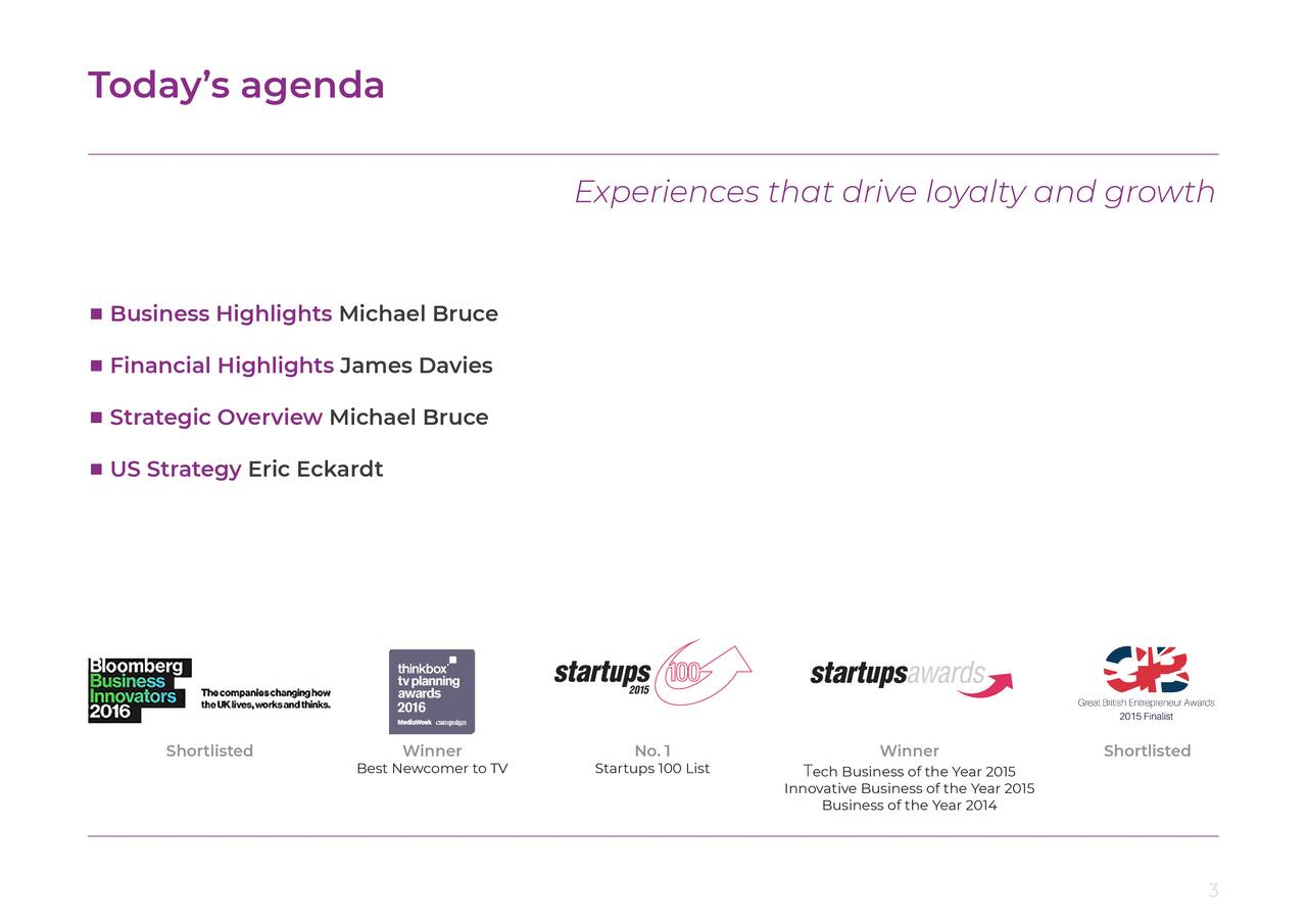 Experiences that drive loyalty and growth ■ Business Highlights Michael Bruce ■ Financial Highlights James Davies ■ Strategic Overview Michael Bruce ■ US Strategy Eric Eckardt Shortlisted Winner No. 1 Winner Shortlisted Best Newcomer to TV Startups 100 List Tech Business of the Year 2015 InnoBusiness of the Year 2014ar 2015 3