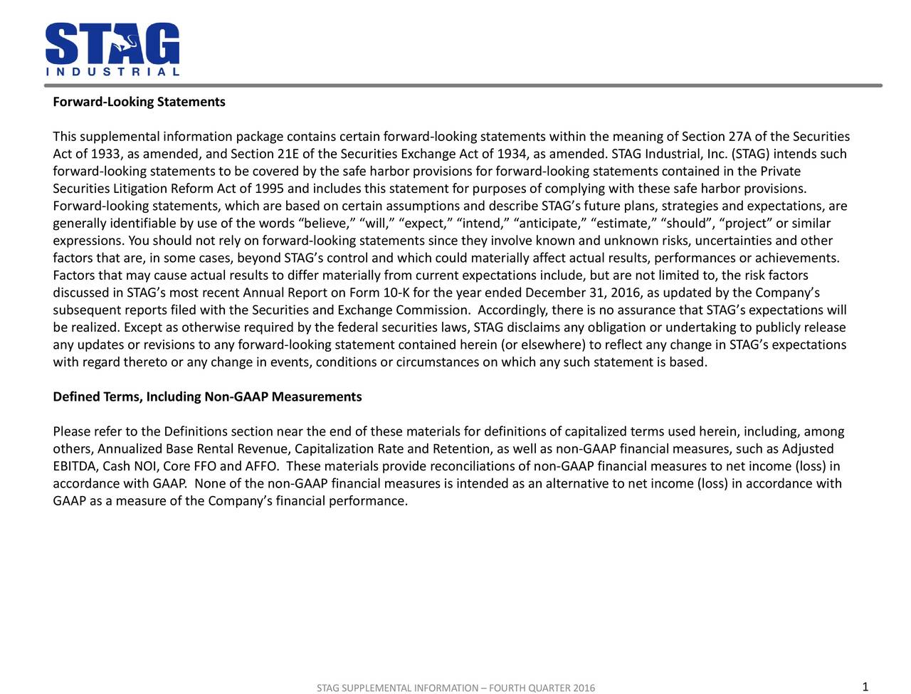 This supplemental information package contains certain forward-looking statements within the meaning of Section27A of the Securities Act of 1933, as amended, and Section21E of the Securities Exchange Act of 1934, as amended. STAG Industrial, Inc. (STAG) intends such forward-looking statements to be covered by the safe harbor provisions for forward-looking statements contained in the Private Securities Litigation Reform Act of 1995 and includes this statement for purposes of complying with these safe harbor provisions. Forward-looking statements, which are based on certain assumptions and describe STAGs future plans, strategies and expectations, are generally identifiable by use of the words believe, will, expect, intend, anticipate, estimate, should, project or similar expressions. You should not rely on forward-looking statements since they involve known and unknown risks, uncertainties and other factors that are, in some cases, beyond STAGs control and which could materially affect actual results, performances or achievements. Factors that may cause actual results to differ materially from current expectations include, but are not limited to, the risk factors discussed in STAGs most recent Annual Report on Form 10-K for the year ended December 31, 2016, as updated by the Companys subsequent reports filed with the Securities and Exchange Commission. Accordingly, there is no assurance that STAGs expectations will be realized. Except as otherwise required by the federal securities laws, STAG disclaims any obligation or undertaking to publicly release any updates or revisions to any forward-looking statement contained herein (or elsewhere) to reflect any change in STAGs expectations with regard thereto or any change in events, conditions or circumstances on which any such statement is based. Defined Terms, Including Non-GAAP Measurements Please refer to the Definitions section near the end of these materials for definitions of capitalized terms used herein, including,