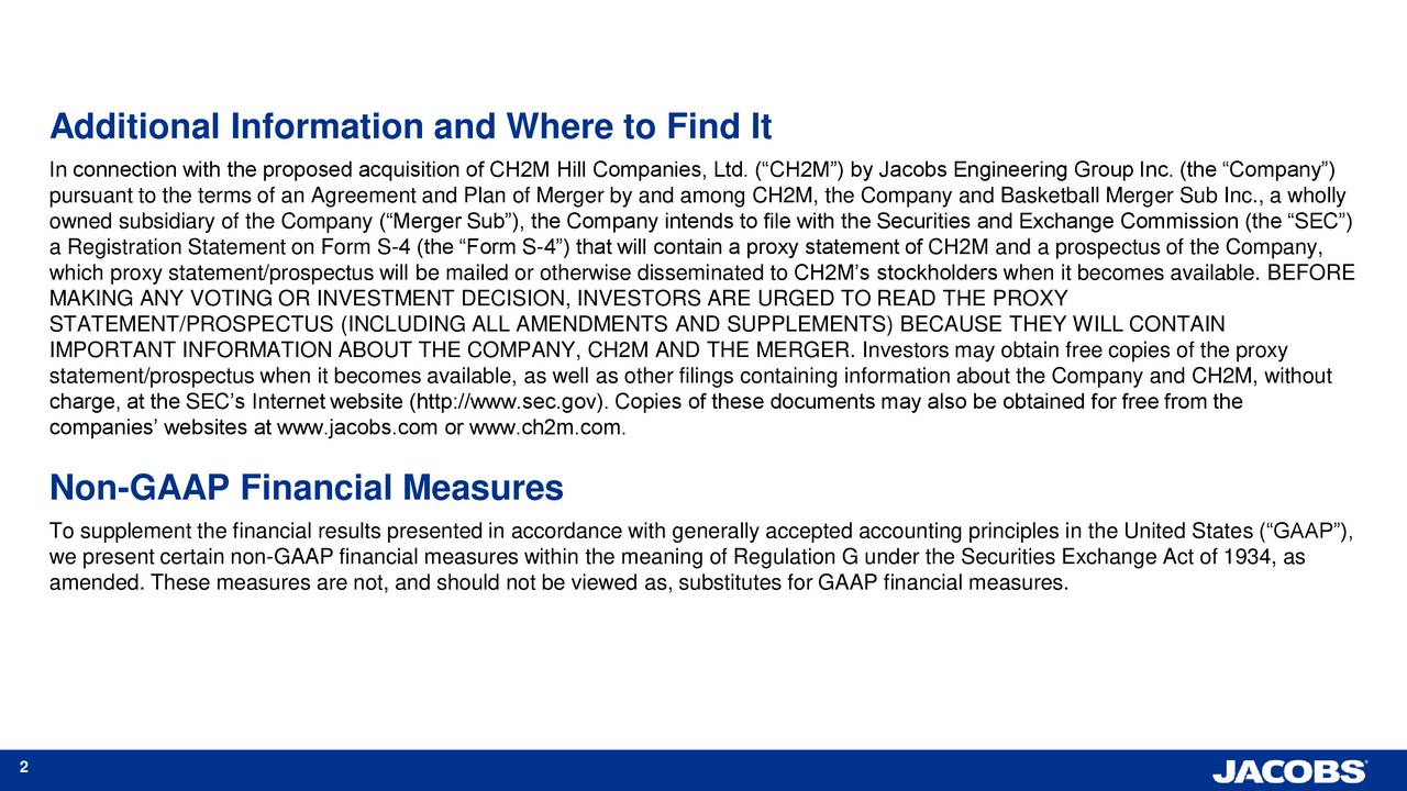 In connection with the proposed acquisition of CH2M Hill Companies, Ltd. (CH2M) by Jacobs Engineering Group Inc. (the Company) pursuant to the terms of an Agreement and Plan of Merger by and among CH2M, the Company and Basketball Merger Sub Inc., a wholly owned subsidiary of the Company (Merger Sub), the Company intends to file with the Securities and Exchange Commission (the SEC) a Registration Statement on Form S-4 (the Form S-4) that will contain a proxy statement of CH2M and a prospectus of the Company, which proxy statement/prospectus will be mailed or otherwise disseminated to CH2Ms stockholders when it becomes available. BEFORE MAKING ANY VOTING OR INVESTMENT DECISION, INVESTORS ARE URGED TO READ THE PROXY STATEMENT/PROSPECTUS (INCLUDING ALL AMENDMENTS AND SUPPLEMENTS) BECAUSE THEY WILL CONTAIN IMPORTANT INFORMATION ABOUT THE COMPANY, CH2M AND THE MERGER. Investors may obtain free copies of the proxy statement/prospectus when it becomes available, as well as other filings containing information about the Company and CH2M, without charge, at the SECs Internet website (http://www.sec.gov). Copies of these documents may also be obtained for free from the companies websites at www.jacobs.com or www.ch2m.com. Non-GAAP Financial Measures To supplement the financial results presented in accordance with generally accepted accounting principles in the United States (GAAP), we present certain non-GAAP financial measures within the meaning of Regulation G under the Securities Exchange Act of 1934, as amended. These measures are not, and should not be viewed as, substitutes for GAAP financial measures. 2