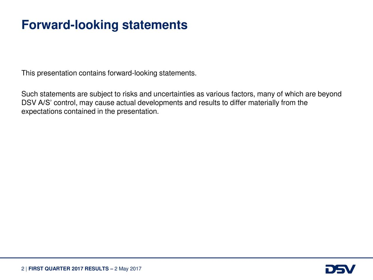 This presentation contains forward-looking statements. Such statements are subject to risks and uncertainties as various factors, many of which are beyond DSV A/S control, may cause actual developments and results to differ materially from the expectations contained in the presentation. 2 | FIRST QUARTER 2017 RESULTS  2 May 2017