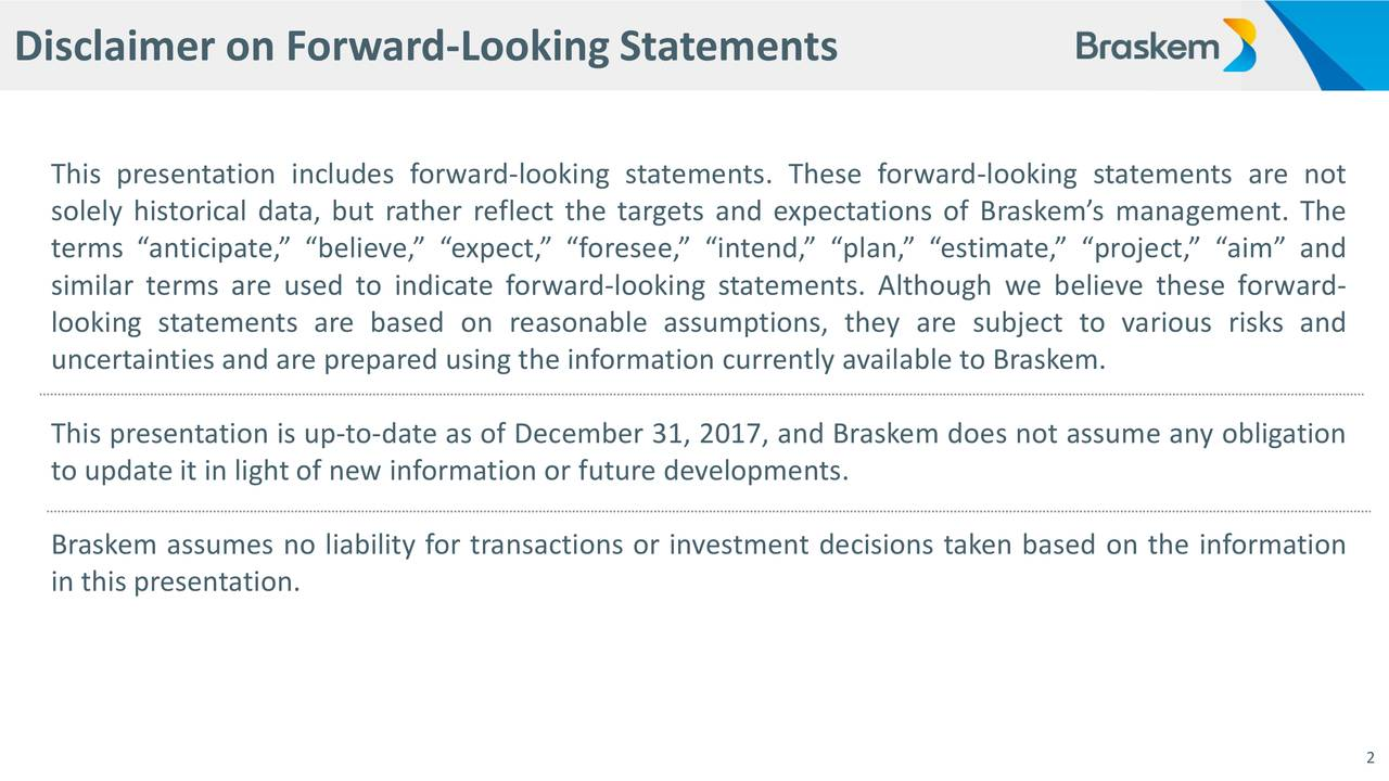 """This presentation includes forward-looking statements. These forward-looking statements are not solely historical data, but rather reflect the targets and expectations of Braskem's management. The terms """"anticipate,"""" """"believe,"""" """"expect,"""" """"foresee,"""" """"intend,"""" """"plan,"""" """"estimate,"""" """"project,"""" """"aim"""" and similar terms are used to indicate forward-looking statements. Although we believe these forward- looking statements are based on reasonable assumptions, they are subject to various risks and uncertainties and are prepared using the information currently available to Braskem. This presentation is up-to-date as of December 31, 2017, and Braskem does not assume any obligation to update it in light of new information or future developments. Braskem assumes no liability for transactions or investment decisions taken based on the information in this presentation. 2"""