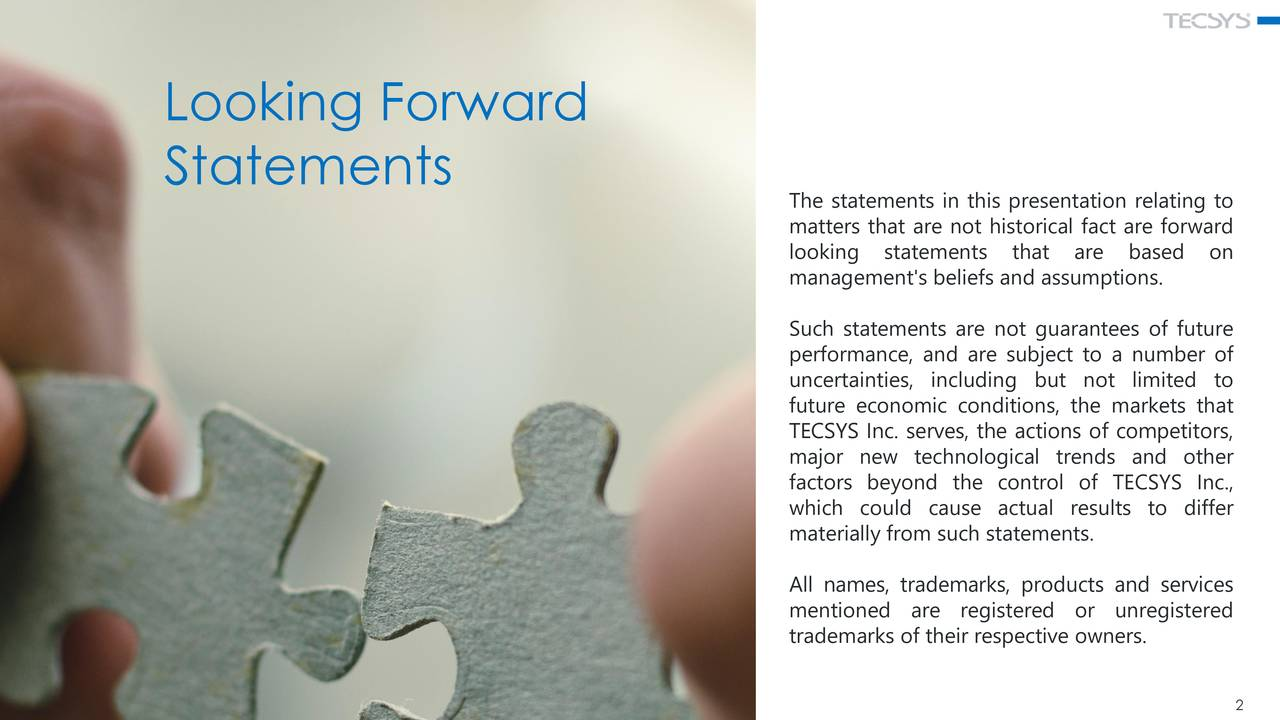 Statements The statements in this presentation relating to matters that are not historical fact are forward looking statements that are based on management's beliefs and assumptions. Such statements are not guarantees of future performance, and are subject to a number of uncertainties, including but not limited to future economic conditions, the markets that TECSYS Inc. serves, the actions of competitors, major new technological trends and other factors beyond the control of TECSYS Inc., which could cause actual results to differ materially from such statements. All names, trademarks, products and services mentioned are registered or unregistered trademarks of their respective owners.