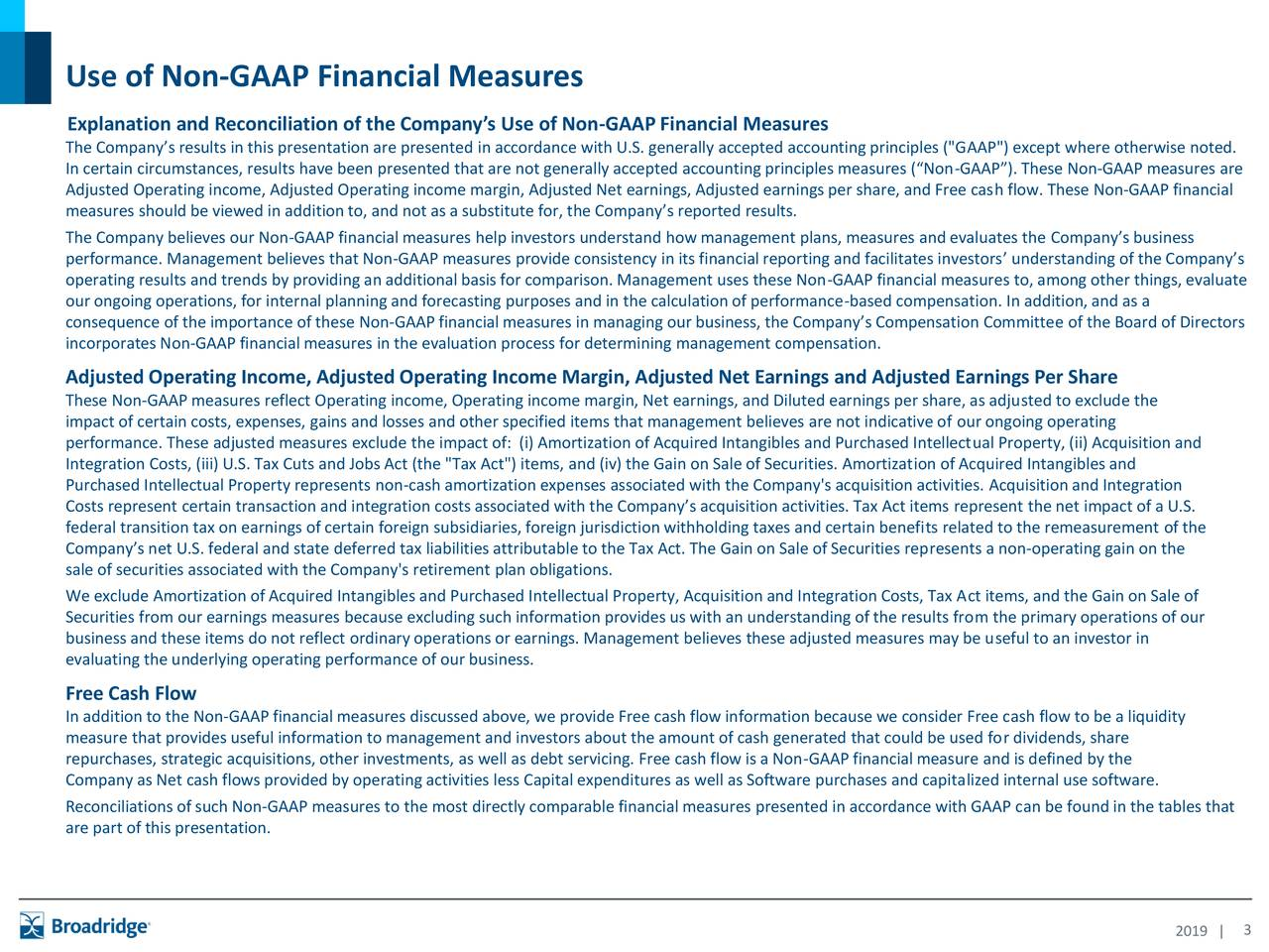 "Explanation and Reconciliation of the Company's Use of Non-GAAPFinancial Measures The Company's results in this presentation are presented in accordance with U.S. generally accepted accounting principles (""GAAP"") except where otherwise noted. In certain circumstances, results have been presented that are not generally accepted accounting principles measures (""Non-GAAP""). These Non-GAAP measures are Adjusted Operating income, Adjusted Operating income margin, Adjusted Net earnings, Adjusted earnings per share, and Free cash flow. These Non-GAAP financial measures should be viewed in addition to, and not as a substitute for, the Company's reported results. The Company believes our Non-GAAP financial measures help investors understand how management plans, measures and evaluates the Company's business performance. Management believes that Non-GAAP measures provide consistency in its financial reporting and facilitates investors' understanding of the Company's operating results and trends by providing an additional basis for comparison. Management uses these Non-GAAP financial measures to, among other things, evaluate our ongoing operations, for internal planning and forecasting purposes and in the calculation of performance-based compensation. In addition, and as a consequence of the importance of these Non-GAAP financial measures in managing our business, the Company's Compensation Committee of the Board of Directors incorporates Non-GAAP financial measures in the evaluation process for determining management compensation. Adjusted Operating Income, Adjusted Operating Income Margin, Adjusted Net Earnings and Adjusted Earnings Per Share These Non-GAAP measures reflect Operating income, Operating income margin, Net earnings, and Diluted earnings per share, as adjusted to exclude the impact of certain costs, expenses, gains and losses and other specified items that management believes are not indicative of our ongoing operating performance. These adjusted measures exclude the impact of: (i) Amortization of Acquired Intangibles and Purchased Intellectual Property, (ii) Acquisition and Integration Costs, (iii) U.S. Tax Cuts and Jobs Act (the ""Tax Act"") items, and (iv) the Gain on Sale of Securities. Amortization of Acquired Intangibles and Purchased Intellectual Property represents non-cash amortization expenses associated with the Company's acquisition activities. Acquisition and Integration Costs represent certain transaction and integration costs associated with the Company's acquisition activities. Tax Act items represent the net impact of a U.S. federal transition tax on earnings of certain foreign subsidiaries, foreign jurisdiction withholding taxes and certain benefits related to the remeasurement of the Company's net U.S. federal and state deferred tax liabilities attributable to the Tax Act. The Gain on Sale of Securities represents a non-operating gain on the sale of securities associated with the Company's retirement plan obligations. We exclude Amortization of Acquired Intangibles and Purchased Intellectual Property, Acquisition and Integration Costs, Tax Act items, and the Gain on Sale of Securities from our earnings measures because excluding such information provides us with an understanding of the results from the primary operations of our business and these items do not reflect ordinary operations or earnings. Management believes these adjusted measures may be useful to an investor in evaluating the underlying operating performance of our business. Free Cash Flow In addition to the Non-GAAP financial measures discussed above, we provide Free cash flow information because we consider Free cash flow to be a liquidity measure that provides useful information to management and investors about the amount of cash generated that could be used for dividends, share repurchases, strategic acquisitions, other investments, as well as debt servicing. Free cash flow is a Non-GAAP financial measure and is defined by the Company as Net cash flows provided by operating activities less Capital expenditures as well as Software purchases and capitalized internal use software. Reconciliations of such Non-GAAP measures to the most directly comparable financial measures presented in accordance with GAAP can be found in the tables that are part of this presentation. 2019 