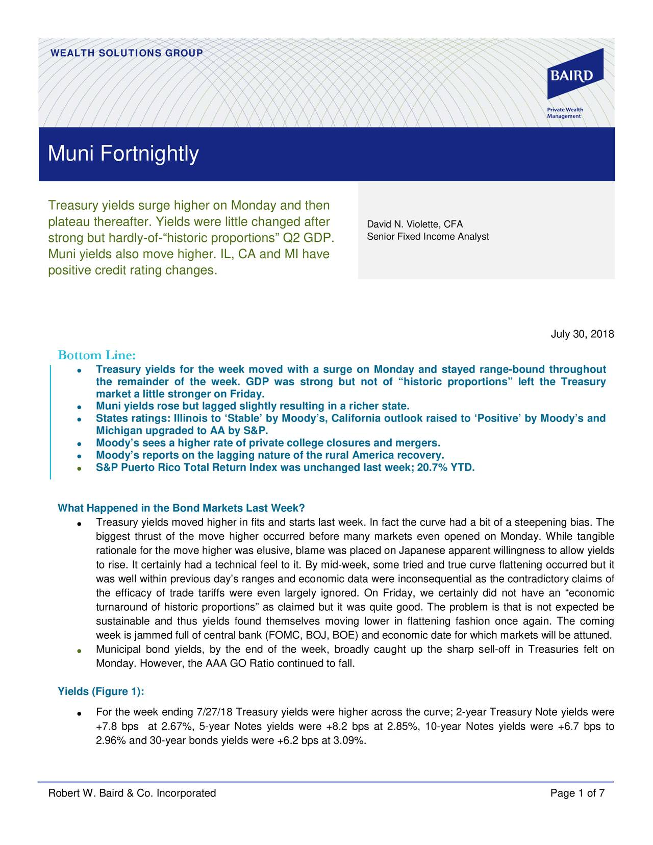 """Muni Fortnightly Treasury yields surge higher on Monday and then plateau thereafter. Yields were little changed after David N. Violette, CFA strong but hardly-of-""""historic proportions"""" Q2 GDP. Senior Fixed Income Analyst Muni yields also move higher. IL, CA and MI have positive credit rating changes. July 30, 2018 Bottom Line: • Treasury yields for the week moved with a surge on Monday and stayed range -bound throughout the remainder of the week. GDP was strong but not of """"historic proportions"""" left the Treasury market a little stronger on Friday. • Muni yields rose but lagged slightly resulting in a richer state. • States ratings: Illinois to 'Stable' by Moody's, Cali fornia outlook raised to 'Positive' by Moody's and Michigan upgraded to AA by S&P. • Moody's sees a higher rate of private college closures and mergers. • Moody's reports on the lagging nature of the rural America recovery. • S&P Puerto Rico Total Return Index was unchanged last week; 20.7% YTD. What Happened in the Bond Markets Last Week? • Treasury yields moved higher in fits and starts last week. In fact the curve had a bit of a steepening bias. The biggest thrust of the move higher occurred before many markets even opened on Monday. While tangible rationale for the move higher was elusive, blame was placed on Japanese apparent willingness to allowyields to rise. It certainly had a technical feel to it. By mid- week, some tried and true curve flattening occurred but it was well within previous day's ranges and economic data were inconsequential as the contradictory claims of the efficacy of trade tariffs were even largely ignored. On Friday, we certainly did not have an """"economic turnaround of historic proportions"""" as claimed but it was quite good. The problem is that is not expected be sustainable and thus yields found themselves moving lower in flattening fashion once again. The coming week is jammed full of central bank (FOMC, BOJ, BOE) and economic date for which markets will be attuned. • Muni"""