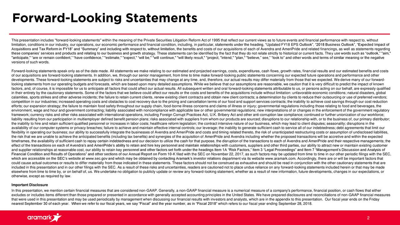 """limitation, conditions in our industry, our operations, our economic performance and financial condition, including, in particular, statements under the heading, """"Updated FY18 EPS Outlook"""", """"2018 Business Outlook"""", """"Expected Impact of Acquisitions and Tax Reform in FY18"""" and """"Summary"""" and including with respect to, without limitation, the benefits and costs of our acquisitions of each of Avendra and AmeriPride and related financings, as well as statements regarding these companies' services and products and relating to our business and growth strategy. These statements can be identified by the fact that they do not relate strictly to historical or current facts. They use words such as """"outlook,"""" """"aim,"""" """"anticipate,"""" """"are or remain confident,"""" """"have confidence,"""" """"estimate,"""" """"expect,"""" """"will be,"""" """"will continue,"""" """"will likely result,"""" """"project, """"intend,"""" """"plan,"""" """"believe,"""" see,"""" """"look to"""" and other words and terms of similar meaning or the negative versions of such words. Forward-looking statements speak only as of the date made. All statements we make relating to our estimated and projected earnings, costs, expenditures, cash flows, growth rates, financial results and our estimated benefits and costs of our acquisitions are forward-looking statements. In addition, we, through our senior management, from time to time make forward-looking public statements concerning our expected future operations and performance and other developments. These forward-looking statements are subject to risks and uncertainties that may change at any time, and, therefore, our actual results may differ materially from those that we expected. We derive many of our forward- looking statements from our operating budgets and forecasts, which are based upon many detailed assumptions. While we believe that our assumptions are reasonable, we caution that it is very difficult to predict the impact of known factors, and, of course, it is impossible for us to anticipate all factors that could affect o"""
