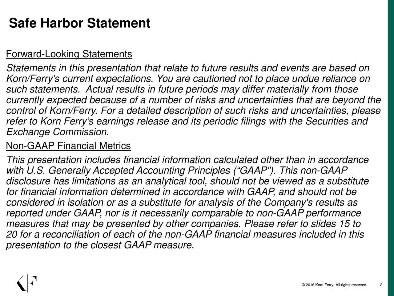 Forward-Looking Statements Statements in this presentation that relate to future results and events are based on Korn/Ferrys current expectations. You are cautioned not to place undue reliance on such statements. Actual results in future periods may differ materially from those currently expected because of a number of risks and uncertainties that are beyond the control of Korn/Ferry. For a detailed description of such risks and uncertainties, please refer to Korn Ferrys earnings release and its periodic filings with the Securities and Exchange Commission. Non-GAAP Financial Metrics This presentation includes financial information calculated other than in accordance with U.S. Generally Accepted Accounting Principles (GAAP). This non-GAAP disclosure has limitations as an analytical tool, should not be viewed as a substitute for financial information determined in accordance with GAAP, and should not be considered in isolation or as a substitute for analysis of the Company's results as reported under GAAP, nor is it necessarily comparable to non-GAAP performance measures that may be presented by other companies. Please refer to slides15 to 20 for a reconciliation of each of the non-GAAP financial measures included in this presentation to the closest GAAP measure. 2016 Korn Ferry. 2ll rights reserved
