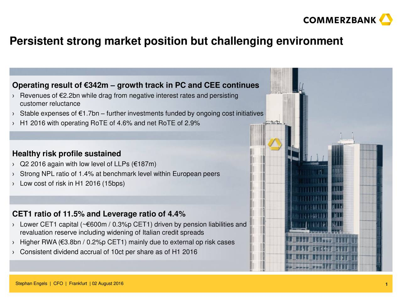 Operating result of 342m  growth track in PC and CEE continues Revenues of 2.2bn while drag from negative interest rates and persisting customer reluctance Stable expenses of 1.7bn  further investments funded by ongoing cost initiatives H1 2016 with operating RoTE of 4.6% and net RoTE of 2.9% Healthy risk profile sustained Q2 2016 again with low level of LLPs (187m) Strong NPL ratio of 1.4% at benchmark level within European peers Low cost of risk in H1 2016 (15bps) CET1 ratio of 11.5% and Leverage ratio of 4.4% Lower CET1 capital (~600m / 0.3%p CET1) driven by pension liabilities and revaluation reserve including widening of Italian credit spreads Higher RWA(3.8bn / 0.2%p CET1) mainly due to external op risk cases Consistent dividend accrual of 10ct per share as of H1 2016 Stephan Engels | CFO | Frankfurt | 02 August 2016 1