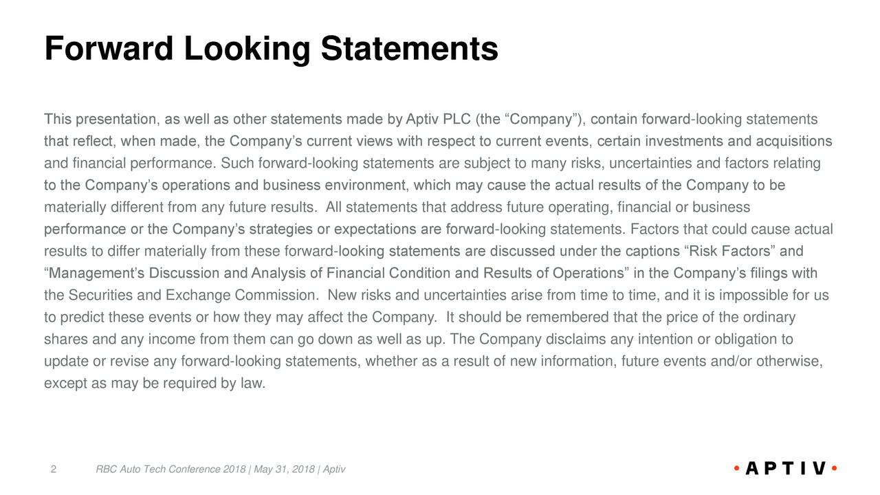 """This presentation, as well as other statements made by Aptiv PLC (the """"Company""""), contain forward-looking statements that reflect, when made, the Company's current views with respect to current events, certain investments and acquisitions and financial performance. Such forward-looking statements are subject to many risks, uncertainties and factors relating to the Company's operations and business environment, which may cause the actual results of the Company to be materially different from any future results. All statements that address future operating, financial or business performance or the Company's strategies or expectations are forward-looking statements. Factors that could cause actual results to differ materially from these forward-looking statements are discussed under the captions """"Risk Factors"""" and """"Management's Discussion and Analysis of Financial Condition and Results of Operations"""" in the Company's filings with the Securities and Exchange Commission. New risks and uncertainties arise from time to time, and it is impossible for us to predict these events or how they may affect the Company. It should be remembered that the price of the ordinary shares and any income from them can go down as well as up. The Company disclaims any intention or obligation to update or revise any forward-looking statements, whether as a result of new information, future events and/or otherwise, except as may be required by law. 2 RBC Auto Tech Conference 2018 