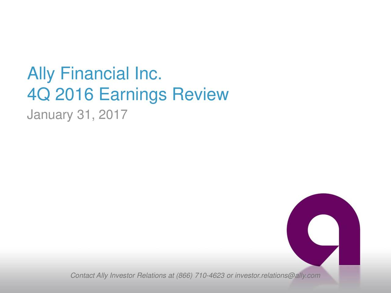 4Q 2016 Earnings Review January 31, 2017 Contact Ally Investor Relations at (866) 710-4623 or investor.relations@ally.com