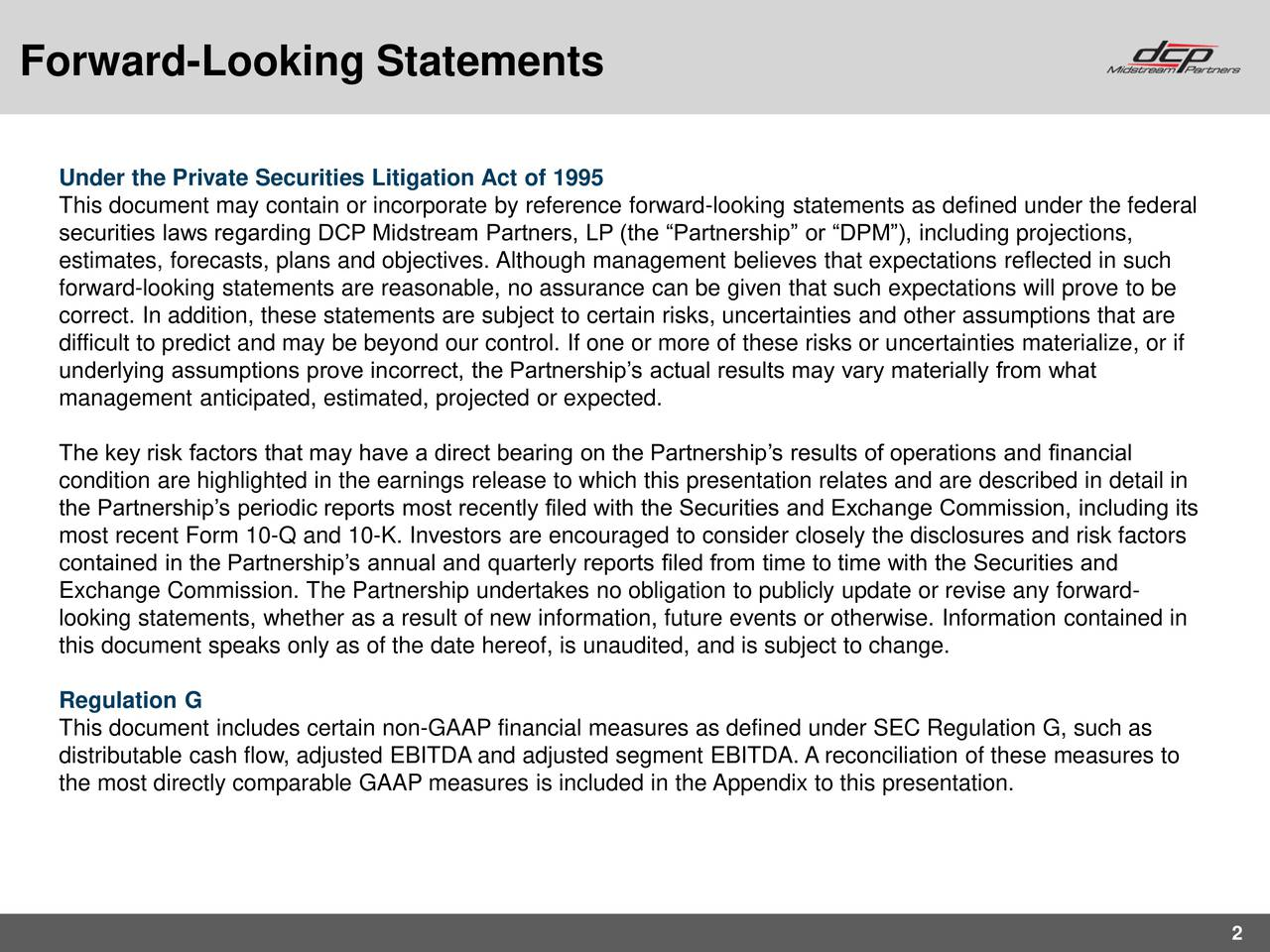 Under the Private Securities Litigation Act of 1995 This document may contain or incorporate by reference forward-looking statements as defined under the federal securities laws regarding DCP Midstream Partners, LP (the Partnership or DPM), including projections, estimates, forecasts, plans and objectives. Although management believes that expectations reflected in such forward-looking statements are reasonable, no assurance can be given that such expectations will prove to be correct. In addition, these statements are subject to certain risks, uncertainties and other assumptions that are difficult to predict and may be beyond our control. If one or more of these risks or uncertainties materialize, or if underlying assumptions prove incorrect, the Partnerships actual results may vary materially from what management anticipated, estimated, projected or expected. The key risk factors that may have a direct bearing on the Partnerships results of operations and financial condition are highlighted in the earnings release to which this presentation relates and are described in detail in the Partnerships periodic reports most recently filed with the Securities and Exchange Commission, including its most recent Form 10-Q and 10-K. Investors are encouraged to consider closely the disclosures and risk factors contained in the Partnerships annual and quarterly reports filed from time to time with the Securities and Exchange Commission. The Partnership undertakes no obligation to publicly update or revise any forward- looking statements, whether as a result of new information, future events or otherwise. Information contained in this document speaks only as of the date hereof, is unaudited, and is subject to change. Regulation G This document includes certain non-GAAP financial measures as defined under SEC Regulation G, such as distributable cash flow, adjusted EBITDA and adjusted segment EBITDA. A reconciliation of these measures to the most directly comparable GAAP measures 