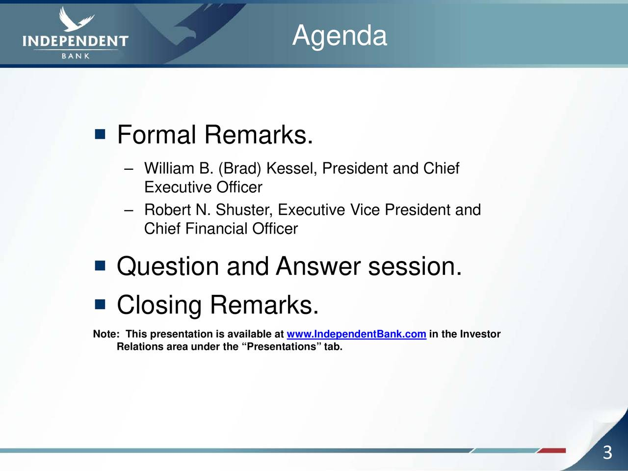 """ Formal Remarks. – William B. (Brad) Kessel, President and Chief Executive Officer – Robert N. Shuster, Executive Vice President and Chief Financial Officer  Question and Answer session.  Closing Remarks. Note: This presentation is available at www.IndependentBank.com in the Investor Relations area under the """"Presentations"""" tab. 3"""