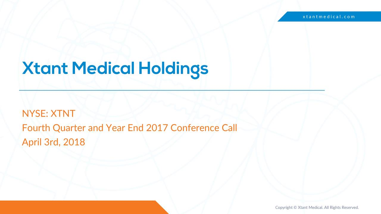 Xtant Medical Holdings NYSE: XTNT Fourth Quarter and Year End 2017 Conference Call April 3rd, 2018 Copyright © Xtant Medical. All Rights Reserved.