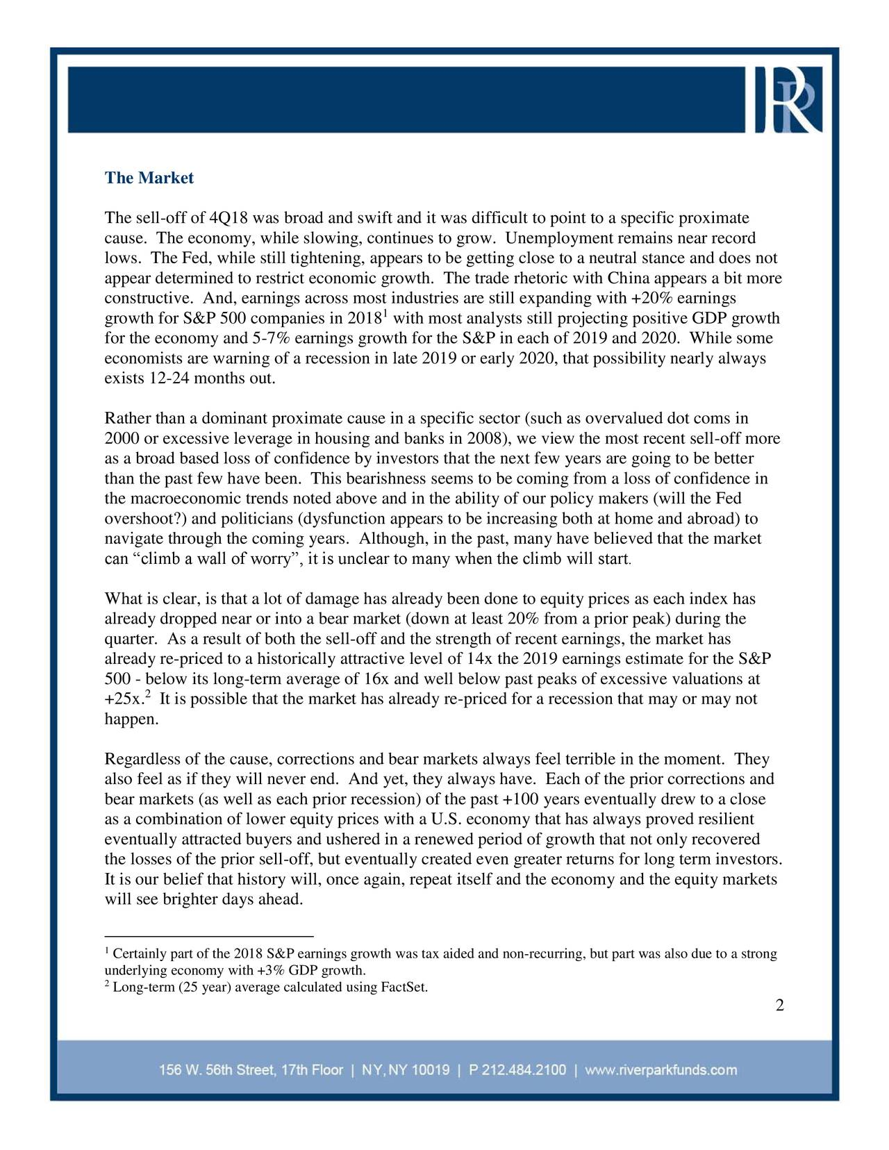 """The sell-off of 4Q18 was broad and swift and it was difficult to point to a specific proximate cause. The economy, while slowing, continues to grow. Unemployment remains near record lows. The Fed, while still tightening, appears to be getting close to a neutral stance and does not appear determined to restrict economic growth. The trade rhetoric with China appears a bit more constructive. And, earnings across most industries are still expanding with +20% earnings 1 growth for S&P 500 companies in 2018 with most analysts still projecting positive GDP growth for the economy and 5-7% earnings growth for the S&P in each of 2019 and 2020. While some economists are warning of a recession in late 2019 or early 2020, that possibility nearly always exists 12-24 months out. Rather than a dominant proximate cause in a specific sector (such as overvalued dot coms in 2000 or excessive leverage in housing and banks in 2008), we view the most recent sell-off more as a broad based loss of confidence by investors that the next few years are going to be better than the past few have been. This bearishness seems to be coming from a loss of confidence in the macroeconomic trends noted above and in the ability of our policy makers (will the Fed overshoot?) and politicians (dysfunction appears to be increasing both at home and abroad) to navigate through the coming years. Although, in the past, many have believed that the market can """"climb a wall of worry"""", it is unclear to many when the climb will start. What is clear, is that a lot of damage has already been done to equity prices as each index has already dropped near or into a bear market (down at least 20% from a prior peak) during the quarter. As a result of both the sell-off and the strength of recent earnings, the market has already re-priced to a historically attractive level of 14x the 2019 earnings estimate for the S&P 500 - 2elow its long-term average of 16x and well below past peaks of excessive valuations at +25x. It is poss"""