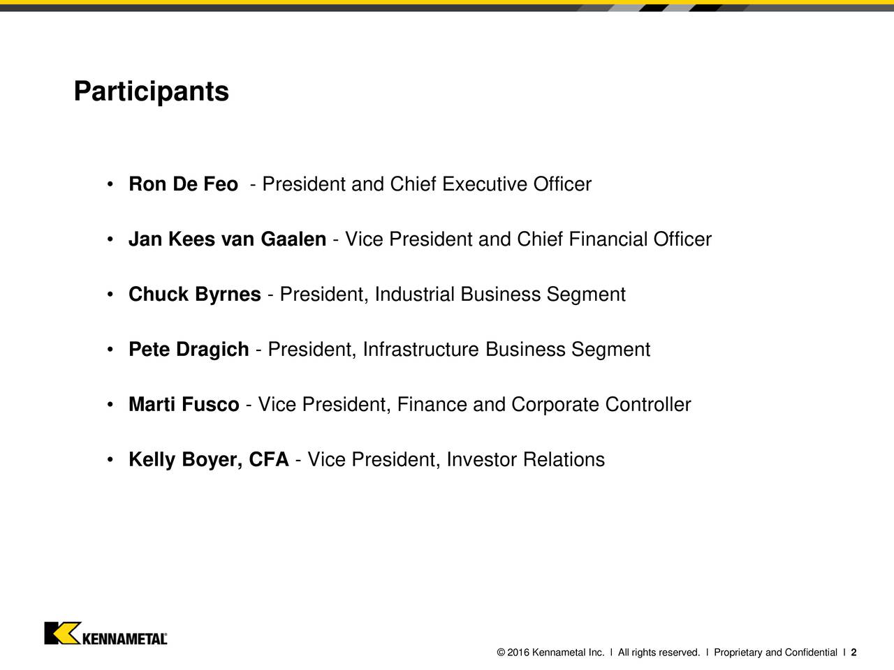 Ron De Feo - President and Chief Executive Officer Jan Kees van Gaalen - Vice President and Chief Financial Officer Chuck Byrnes - President, Industrial Business Segment Pete Dragich - President, Infrastructure Business Segment Marti Fusco - Vice President, Finance and Corporate Controller Kelly Boyer, CFA - Vice President, Investor Relations 2016 Kennametal Inc. l All rights reserved. l Proprietary and Confidential l 2