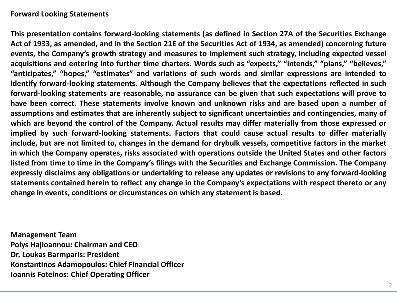 This presentation contains forward-looking statements (as defined in Section 27A of the Securities Exchange Act of 1933, as amended, and in the Section 21E of the Securities Act of 1934, as amended) concerning future events, the Companys growth strategy and measures to implement such strategy, including expected vessel acquisitions and entering into further time charters. Words such as expects, intends, plans, believes, anticipates, hopes, estimates and variations of such words and similar expressions are intended to identify forward-looking statements. Although the Company believes that the expectations reflected in such forward-looking statements are reasonable, no assurance can be given that such expectations will prove to have been correct. These statements involve known and unknown risks and are based upon a number of assumptions and estimates that are inherently subject to significant uncertainties and contingencies, many of which are beyond the control of the Company. Actual results may differ materially from those expressed or implied by such forward-looking statements. Factors that could cause actual results to differ materially include, but are not limited to, changes in the demand for drybulk vessels, competitive factors in the market in which the Company operates, risks associated with operations outside the United States and other factors listed from time to time in the Companys filings with the Securities and Exchange Commission. The Company expressly disclaims any obligations or undertaking to release any updates or revisions to any forward-looking statements contained herein to reflect any change in the Companys expectations with respect thereto or any change in events, conditions or circumstances on which any statement is based. Management Team Polys Hajioannou: Chairman and CEO Dr. Loukas Barmparis: President Konstantinos Adamopoulos: Chief Financial Officer Ioannis Foteinos: Chief Operating Officer 2