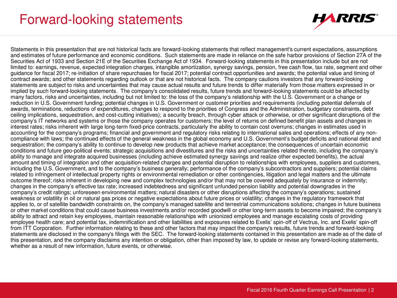 Statements in this presentation that are not historical facts are forward-looking statements that reflect management's current expectations, assumptions and estimates of future performance and economic conditions. Such statements are made in reliance on the safe harbor provisions of Section 27A of the Securities Act of 1933 and Section 21E of the Securities Exchange Act of 1934. Forward-looking statements in this presentation include but are not limited to: earnings, revenue, expected integration charges, intangible amortization, synergy savings, pension, free cash flow,tax rate, segment and other guidance for fiscal 2017; re-initiation of share repurchases for fiscal 2017; potential contract opportunities and awards; the potential value and timing of contract awards; and other statements regarding outlook or that are not historical facts. The company cautions investors that a ny forward-looking statements are subject to risks and uncertainties that may cause actual results and future trends to differ materially frotose matters expressed in or implied by such forward-looking statements. The company's consolidated results, future trends and forward-looking statements could be affected by many factors, risks and uncertainties, including but not limited to: the loss of the companys relationship with the U.S. ernment or a change or reduction in U.S. Government funding; potential changes in U.S. Government or customer priorities and requirements (includingpotential deferrals of awards, terminations, reductions of expenditures, changes to respond to the priorities of Congress and the Administration, budgetary constraints, debt ceiling implications, sequestration, and cost-cutting initiatives); a security breach, through cyber attack or otherwise, or other significant disruptions of the companys IT networks and systems or those the company operates for customers; the level of returns on defined benefit plan asse ts and changes in interest rates; risks inherent with large l