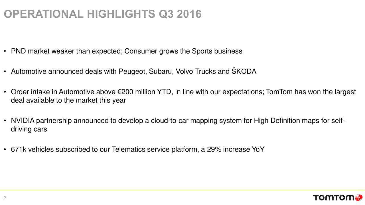 PND market weaker than expected; Consumer grows the Sports business Automotive announced deals with Peugeot, Subaru, Volvo Trucks and KODA Order intake in Automotive above 200 million YTD, in line with our expectations; TomTom has won the largest deal available to the market this year NVIDIA partnership announced to develop a cloud-to-car mapping system for High Definition maps for self- driving cars 671k vehicles subscribed to our Telematics service platform, a 29% increase YoY 2