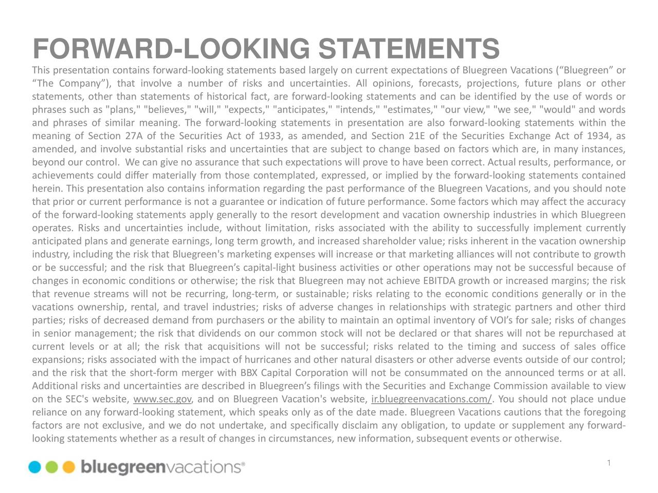"""This presentation contains forward-looking statements based largely on current expectations of Bluegreen Vacations (""""Bluegreen"""" or """"The Company""""), that involve a number of risks and uncertainties. All opinions, forecasts, projections, future plans or other statements, other than statements of historical fact, are forward-looking statements and can be identified by the use of words or phrases such as """"plans,"""" """"believes,"""" """"will,"""" """"expects,"""" """"anticipates,"""" """"intends,"""" """"estimates,"""" """"our view,"""" """"we see,"""" """"would"""" and words and phrases of similar meaning. The forward-looking statements in presentation are also forward-looking statements within the meaning of Section 27A of the Securities Act of 1933, as amended, and Section 21E of the Securities Exchange Act of 1934, as amended, and involve substantial risks and uncertainties that are subject to change based on factors which are, in many instances, beyond our control. We can give no assurance that such expectations will prove to have been correct. Actual results, performance, or achievements could differ materially from those contemplated, expressed, or implied by the forward-looking statements contained herein. This presentation also contains information regarding the past performance of the Bluegreen Vacations, and you should note that prior or current performance is not a guarantee or indication of future performance. Some factors which may affect the accuracy of the forward-looking statements apply generally to the resort development and vacation ownership industries in which Bluegreen operates. Risks and uncertainties include, without limitation, risks associated with the ability to successfully implement currently anticipated plans and generate earnings, long term growth, and increased shareholder value; risks inherent in the vacation ownership industry, including the risk that Bluegreen's marketing expenses will increase or that marketing alliances will not contribute to growth or be successful; and the risk that Blu"""