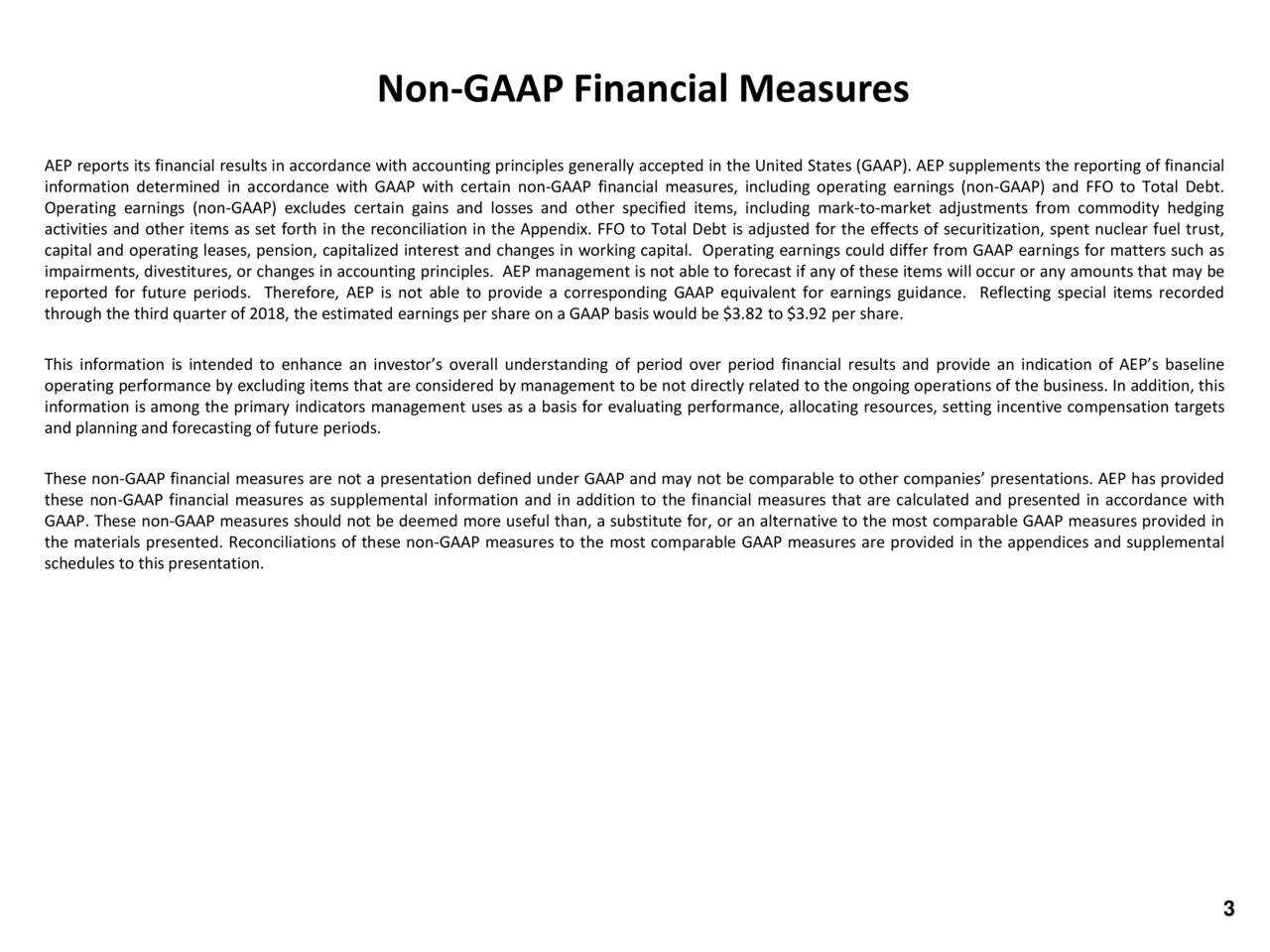 AEP reports its financial results in accordance with accounting principles generally accepted in the United States (GAAP). AEP supplements the reporting of financial information determined in accordance with GAAP with certain non-GAAP financial measures, including operating earnings (non-GAAP) and FFO to Total Debt. Operating earnings (non-GAAP) excludes certain gains and losses and other specified items, including mark-to-market adjustments from commodity hedging activities and other items as set forth in the reconciliation in the Appendix. FFO to Total Debt is adjusted for the effects of securitization, spent nuclear fuel trust, capital and operating leases, pension, capitalized interest and changes in working capital. Operating earnings could differ from GAAP earnings for matters such as impairments, divestitures, or changes in accounting principles. AEP management is not able to forecast if any of these items will occur or any amounts that may be reported for future periods. Therefore, AEP is not able to provide a corresponding GAAP equivalent for earnings guidance. Reflecting special items recorded through the third quarter of 2018, the estimated earnings per share on a GAAP basis would be $3.82 to $3.92 per share. This information is intended to enhance an investor's overall understanding of period over period financial results and provide an indication of AEP's baseline operating performance by excluding items that are considered by management to be not directly related to the ongoing operations of the business. In addition, this information is among the primary indicators management uses as a basis for evaluating performance, allocating resources, setting incentive compensation targets and planning and forecasting of future periods. These non-GAAP financial measures are not a presentation defined under GAAP and may not be comparable to other companies' presentations. AEP has provided these non-GAAP financial measures as supplemental information and in addition to the financial measures that are calculated and presented in accordance with GAAP. These non-GAAP measures should not be deemed more useful than, a substitute for, or an alternative to the most comparable GAAP measures provided in the materials presented. Reconciliations of these non-GAAP measures to the most comparable GAAP measures are provided in the appendices and supplemental schedules to this presentation. BetteJo Rozsa Brad Funk Investor Relations Managing Director Director Investor Relations Investor Relations Contacts 614-716-2840 614-716-3162 bjrozsa@aep.com bmfunk@aep.com 3