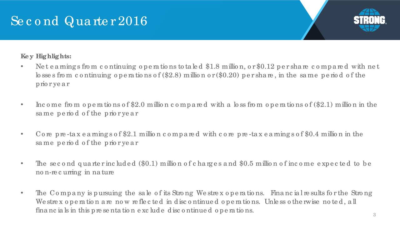 Key Highlights: Net earnings from continuing operations totaled $1.8 million, or $0.12 per share compared with net losses from continuing operations of ($2.8) million or ($0.20) per share, in the same period of the prior year Income from operations of $2.0 million compared with a loss from operations of ($2.1) million in the same period of the prior year Core pre-tax earnings of $2.1 million compared with core pre-tax earnings of $0.4 million in the same period of the prior year The second quarter included ($0.1) million of charges and $0.5 million of income expected to be non-recurring in nature The Company is pursuing the sale of its Strong Westrex operations. Financial results for the Strong Westrex operation are now reflected in discontinued operations. Unless otherwise noted, all financials in this presentation exclude discontinued operations. 3