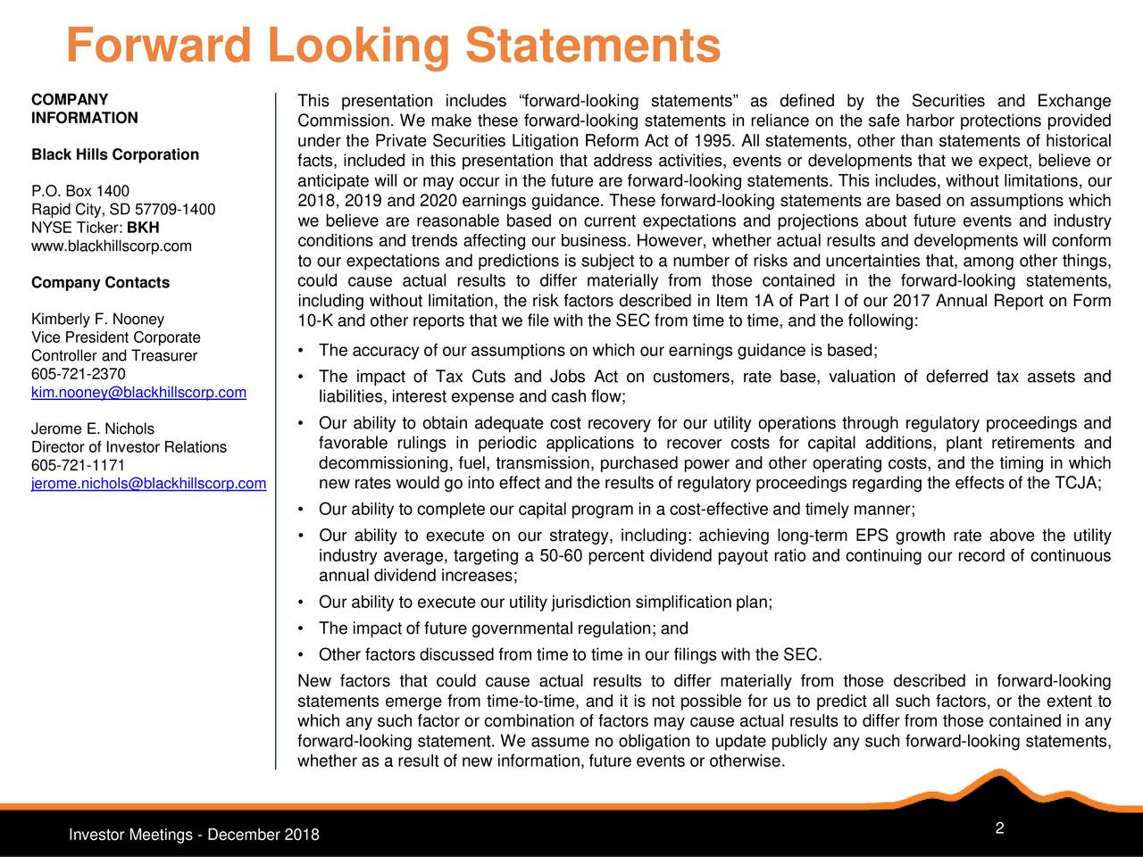 "COMPANY This presentation includes ""forward-looking statements"" as defined by the Securities and Exchange INFORMATION Commission. We make these forward-looking statements in reliance on the safe harbor protections provided under the Private Securities Litigation Reform Act of 1995. All statements, other than statements of historical Black Hills Corporation facts, included in this presentation that address activities, events or developments that we expect, believe or P.O. Box 1400 anticipate will or may occur in the future are forward-looking statements. This includes, without limitations, our 2018, 2019 and 2020 earnings guidance. These forward-looking statements are based on assumptions which Rapid City, SD 57709-1400 we believe are reasonable based on current expectations and projections about future events and industry NYSE Ticker: BKH www.blackhillscorp.com conditions and trends affecting our business. However, whether actual results and developments will conform to our expectations and predictions is subject to a number of risks and uncertainties that, among other things, Company Contacts could cause actual results to differ materially from those contained in the forward-looking statements, including without limitation, the risk factors described in Item 1A of Part I of our 2017 Annual Report on Form Kimberly F. Nooney 10-K and other reports that we file with the SEC from time to time, and the following: Vice President Corporate • The accuracy of our assumptions on which our earnings guidance is based; Controller and Treasurer 605-721-2370 • The impact of Tax Cuts and Jobs Act on customers, rate base, valuation of deferred tax assets and kim.nooney@blackhillscorp.com liabilities, interest expense and cash flow; Jerome E. Nichols • Our ability to obtain adequate cost recovery for our utility operations through regulatory proceedings and Director of Investor Relations favorable rulings in periodic applications to recover costs for capital additions, plant retirements and 605-721-1171 decommissioning, fuel, transmission, purchased power and other operating costs, and the timing in which jerome.nichols@blackhillscorp.com new rates would go into effect and the results of regulatory proceedings regarding the effects of the TCJA; • Our ability to complete our capital program in a cost-effective and timely manner; • Our ability to execute on our strategy, including: achieving long-term EPS growth rate above the utility industry average, targeting a 50-60 percent dividend payout ratio and continuing our record of continuous annual dividend increases; • Our ability to execute our utility jurisdiction simplification plan; • The impact of future governmental regulation; and • Other factors discussed from time to time in our filings with the SEC. New factors that could cause actual results to differ materially from those described in forward-looking statements emerge from time-to-time, and it is not possible for us to predict all such factors, or the extent to which any such factor or combination of factors may cause actual results to differ from those contained in any forward-looking statement. We assume no obligation to update publicly any such forward-looking statements, whether as a result of new information, future events or otherwise. Investor Meetings - December 2018 2"