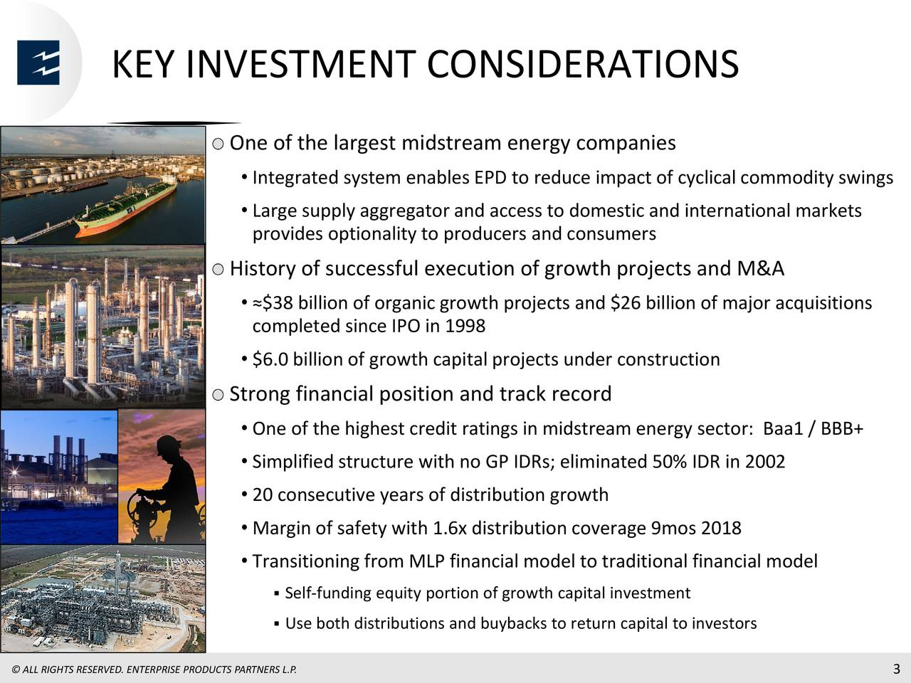 One of the largest midstream energy companies • Integrated system enables EPD to reduce impact of cyclical commodity swings • Large supply aggregator and access to domestic and international markets provides optionality to producers and consumers History of successful execution of growth projects and M&A • ≈$38 billion of organic growth projects and $26 billion of major acquisitions completed since IPO in 1998 • $6.0 billion of growth capital projects under construction Strong financial position and track record • One of the highest credit ratingsin midstream energy sector: Baa1 / BBB+ • Simplified structure with no GPIDRs; eliminated 50% IDR in 2002 • 20 consecutive years of distribution growth • Margin of safety with 1.6x distribution coverage 9mos 2018 • Transitioning from MLP financial model to traditional financial model Self-funding equity portion of growth capital investment Use both distributions and buybacks to return capital to investors