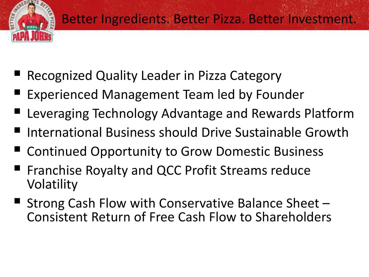 Recognized Quality Leader in Pizza Category Experienced Management Team led by Founder Leveraging Technology Advantage and Rewards Platform International Business should Drive Sustainable Growth Continued Opportunity to Grow Domestic Business Franchise Royalty and QCC Profit Streams reduce Volatility Strong Cash Flow with Conservative Balance Sheet Consistent Return of Free Cash Flow to Shareholders
