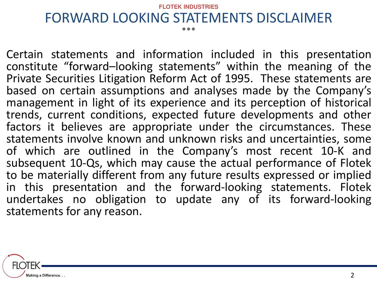 FORWARD LOOKING STATEMENTS DISCLAIMER Certain statements and information included in this presentation constitute forwardlooking statements within the meaning of the Private Securities Litigation Reform Act of 1995. These statements are based on certain assumptions and analyses made by the Companys management in light of its experience and its perception of historical trends, current conditions, expected future developments and other factors it believes are appropriate under the circumstances. These statements involve known and unknown risks and uncertainties, some of which are outlined in the Companys most recent 10-K and subsequent 10-Qs, which may cause the actual performance of Flotek to be materially different from any future results expressed or implied in this presentation and the forward-looking statements. Flotek statements for any reason.o update any of its forward-looking