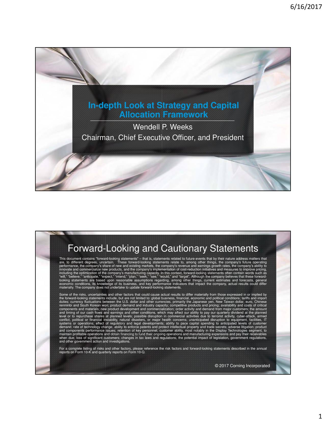 "In-depth Look at Strategy and Capital Allocation Framework Wendell P. Weeks Chairman, Chief Executive Officer, and President Forward-Looking and Cautionary Statements This document contains ""forward-looking statements""  that is, statements related to future events that by their nature address matters that are, to different degrees, uncThese forward-looking statements relate to, among other things, the companys future operating performance, the company's share of new and existing markets, the company's revenue and earnings growth rates, the companys ability to innovate and commercialize new products, and the companys implementation of cost-reduction initiatives and measures to improve pricing, will, believe, anticipate, expect, intend, plan, seek, see, would, and target. Although the company believes that these forward- looking statements are based upon reasonable assumptions regarding, among other things, current estimates and forecasts, general economic conditions, its knowledge of its business, and key performance indicators that impact the company, actual results could differ materially. The company does not undertake to update forward-looking statements. Some of the risks, uncertainties and other factors that could cause actual results to differ materially from those expressed in or implied by duties; currency fluctuations between the U.S. dollar and other currencies, primarily the Japanese yen, New Taiwan dollar, euro, Chinesend import renminbi and South Korean won; product demand and industry capacity; competitive products and pricing; availability and costs of critical components and materials; new product development and commercialization; order activity and demand from major customers; the amount and timing of our cash flows and earnings and other conditions, which may affect our ability to pay our quarterly dividend at the planned level or to repurchase shares at planned levels; possible disruption in commercial activities due to terrorist activity, cyber-attack, armed conflict, political or financial instability, natural disasters, or major health concerns; unanticipated disruption to equipment, facilities, IT systems or operations; effect of regulatory and legal developments; ability to pace capital spending to anticipated levels of customer and components performance issues; retention of key personnel; customer ability, most notably in the Display Technologies segment, to; product maintain profitable operations and obtain financing to fund their ongoing operations and manufacturing expansions and pay their receivables when due; loss of significant customers; changes in tax laws and regulations; the potential impact of legislation, government regulations, and other government action and investigations. For a complete listing of risks and other factors, please reference the risk factors and forward-looking statements described in the annual reports on Form 10-K and quarterly reports on Form 10-Q. 2017 Corning Incorporated 1"