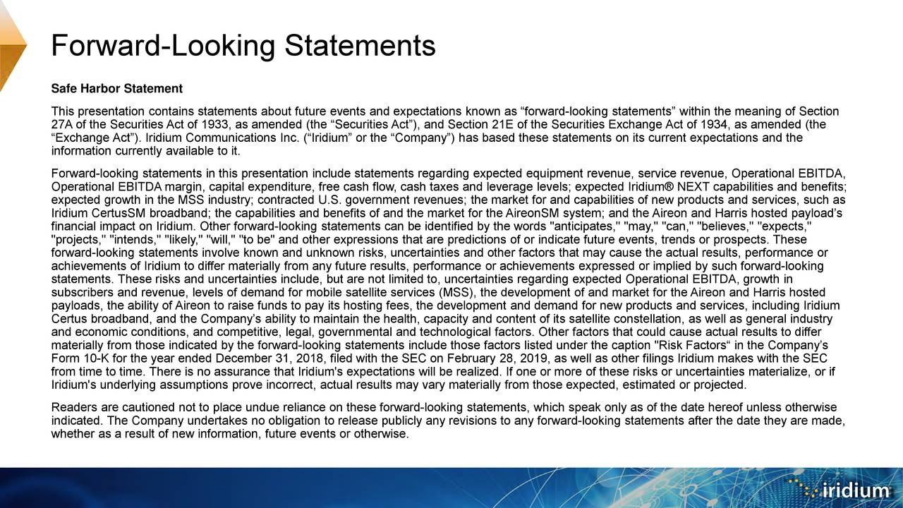"""Safe Harbor Statement This presentation contains statements about future events and expectations known as """"forward-looking statements"""" within the meaning of Section 27A of the Securities Act of 1933, as amended (the """"Securities Act""""), and Section 21E of the Securities Exchange Act of 1934, as amended (the """"Exchange Act""""). Iridium Communications Inc. (""""Iridium"""" or the """"Company"""") has based these statements on its current expectations and the information currently available to it. Forward-looking statements in this presentation include statements regarding expected equipment revenue, service revenue, Operational EBITDA, Operational EBITDA margin, capital expenditure, free cash flow, cash taxes and leverage levels; expected Iridium® NEXT capabilities and benefits; expected growth in the MSS industry; contracted U.S. government revenues; the market for and capabilities of new products andservices, such as Iridium CertusSM broadband; the capabilities and benefits of and the market for the AireonSM system; and the Aireon and Harris hosted payload's financial impact on Iridium. Other forward-looking statements can be identified by the words """"anticipates,"""" """"may,"""" """"can,"""" """"believes,"""" """"expects,"""" """"projects,"""" """"intends,"""" """"likely,"""" """"will,"""" """"to be"""" and other expressions that are predictions of or indicate future events, trends or prospects. These forward-looking statements involve known and unknown risks, uncertainties and other factors that may cause the actual results, performance or achievements of Iridium to differ materially from any future results, performance or achievements expressed or implied by such forward-looking statements. These risks and uncertainties include, but are not limited to, uncertainties regarding expected Operational EBITDA, growth in subscribers and revenue, levels of demand for mobile satellite services (MSS), the development of and market for the Aireon andHarris hosted payloads, the ability of Aireon to raise funds to pay its hosting fees, the developm"""
