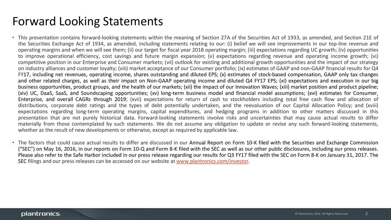 This presentation contains forward-looking statements within the meaning of Section 27A of the Securities Act of 1933, as amended, and Section 21E of the Securities Exchange Act of 1934, as amended, including statements relating to our: (i) belief we will see improvements in our top-line revenue and operating margins and when we will see them; (ii) our target for fiscal year 2018 operating margin; (iii) expectations regarding UC growth; (iv) opportunities to improve operational efficiency, cost savings and future margin expansion; (v) expectations regarding revenue and operating income growth; (vi) competitive position in our Enterprise and Consumer markets; (vii) outlook for existing and additional growth opportunities and the impact of our strategy on industry alliances and customer loyalty; (viii) market acceptance of our Consumer portfolio; (ix) estimates of GAAP and non-GAAP financial results for Q4 FY17, including net revenues, operating income, shares outstanding and diluted EPS; (x) estimates of stock-based compensation, GAAP only tax changes and other related charges, as well as their impact on Non-GAAP operating income and diluted Q4 FY17 EPS; (xi) expectations and execution in our big business opportunities, product groups, and the health of our markets; (xii) the impact of our Innovation Waves; (xiii) market position and product pipeline; (xiv) UC, DaaS, SaaS, and Soundscaping opportunities; (xv) long-term business model and financial model assumptions; (xvi) estimates for Consumer, Enterprise, and overall CAGRs through 2019; (xvii) expectations for return of cash to stockholders including total free cash flow and allocation of distributions, corporate debt ratings and the types of debt potentially undertaken, and the reevaluation of our Capital Allocation Policy; and (xviii) expectations regarding long-term operating margins, capital expenditures, and hedging programs in addition to other matters discussed in this presentation that are not purely historical data. Forward-looking statements involve risks and uncertainties that may cause actual results to differ materially from those contemplated by such statements. We do not assume any obligation to update or revise any such forward-looking statements, whether as the result of new developments or otherwise, except as required by applicable law. The factors that could cause actual results to differ are discussed in our Annual Report on Form 10-K filed with the Securities and Exchange Commission (SEC) on May 16, 2016, in our reports on Form 10-Q and Form 8-K filed with the SEC as well as our other public disclosures, including our press releases. Please also refer to the Safe Harbor included in our press release regarding our results for Q3 FY17 filed with the SEC on Form 8-K on January 31, 2017. The SEC filings and our press releases can be accessed on our website at www.plantronics.com/investor. Plantronics 2016. All Right2 Reserved.