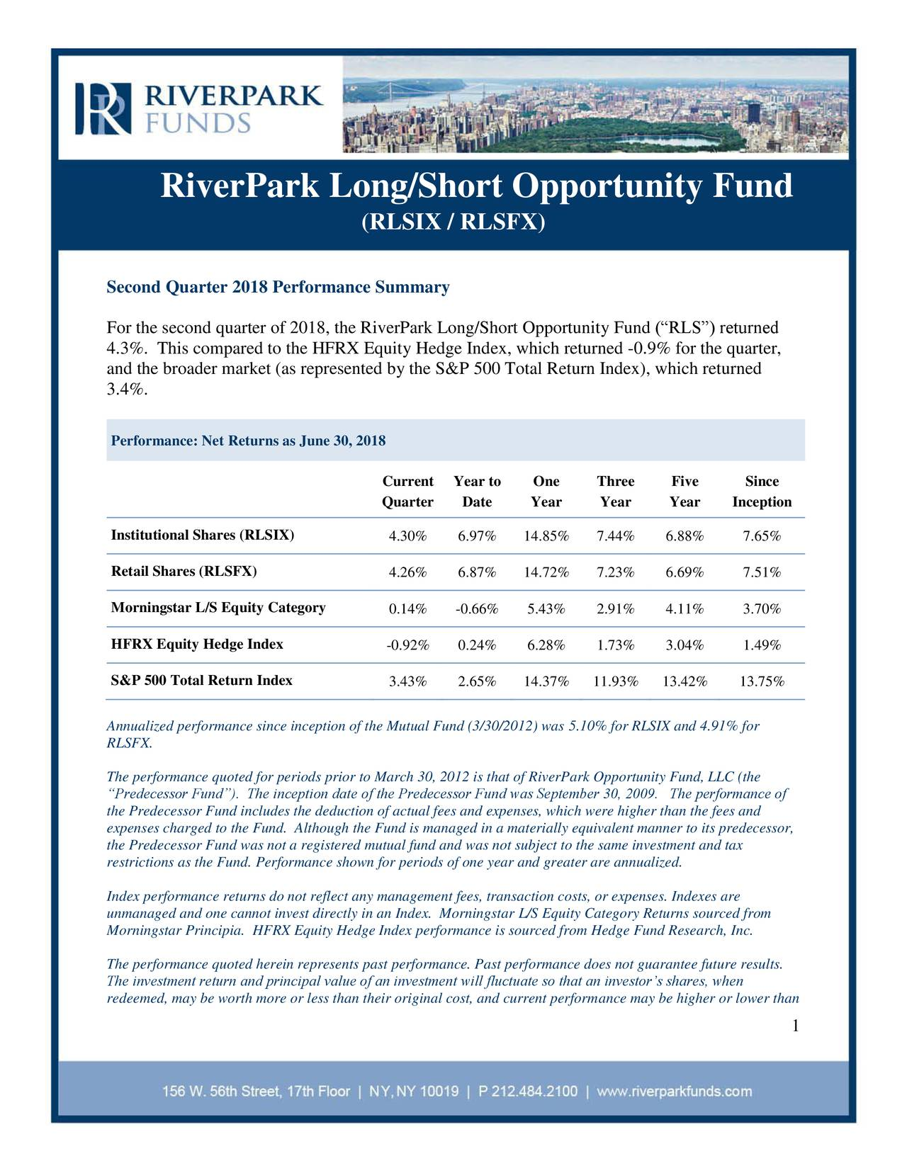 "(RLSIX / RLSFX) Second Quarter 2018 Performance Summary For the second quarter of 2018, the RiverPark Long/Short Opportunity Fund (""RLS"") returned 4.3%. This compared to the HFRX Equity Hedge Index, which returned -0.9% for the quarter, and the broader market (as represented by the S&P 500 Total Return Index), which returned 3.4%. Performance: Net Returns as June 30, 2018 Current Year to One Three Five Since Quarter Date Year Year Year Inception Institutional Shares (RLSIX) 4.30% 6.97% 14.85% 7.44% 6.88% 7.65% Retail Shares (RLSFX) 4.26% 6.87% 14.72% 7.23% 6.69% 7.51% Morningstar L/S Equity Category 0.14% -0.66% 5.43% 2.91% 4.11% 3.70% HFRX Equity Hedge Index -0.92% 0.24% 6.28% 1.73% 3.04% 1.49% S&P 500 Total Return Index 3.43% 2.65% 14.37% 11.93% 13.42% 13.75% Annualized performance since inception of the Mutual Fund (3/30/2012) was 5.10% for RLSIX and 4.91% for RLSFX. The performance quoted for periods prior to March 30, 2012 is that of RiverPark Opportunity Fund, LLC (the ""Predecessor Fund""). The inception date of the Predecessor Fund was September 30, 2009. The performance of the Predecessor Fund includes the deduction of actual fees and expenses, which were higher than the fees and expenses charged to the Fund. Although the Fund is managed in a materially equivalent manner to its predecessor, the Predecessor Fund was not a registered mutual fund and was not subject to the same investment and tax restrictions as the Fund. Performance shown for periods of one year and greater are annualized. Index performance returns do not reflect any management fees, transaction costs, or expenses. Indexes are unmanaged and one cannot invest directly in an Index. Morningstar L/S Equity Category Returns sourced from Morningstar Principia. HFRX Equity Hedge Index performance is sourced from Hedge Fund Research, Inc. The performance quoted herein represents past performance. Past performance does not guarantee future results. The investment return and principal value of an investment will fluctuate so that an investor's shares, when redeemed, may be worth more or less than their original cost, and current performance may be higher or lower than 1"