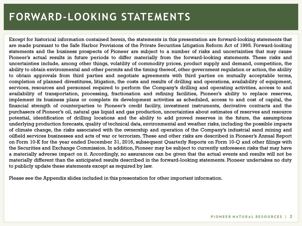Except for historical information contained herein, the statements in this presentation are forward-looking statements that are made pursuant to the Safe Harbor Provisions of the Private Securities Litigation Reform Act of 1995. Forward-looking statements and the business prospects of Pioneer are subject to a number of risks and uncertainties that may cause Pioneers actual results in future periods to differ materially from the forward-looking statements. These risks and uncertainties include, among other things, volatility of commodity prices, product supply and demand, competition, the ability to obtain environmental and other permits and the timing thereof,other government regulation or action,the ability to obtain approvals from third parties and negotiate agreements with third parties on mutually acceptable terms, completion of planned divestitures, litigation, the costs and results of drilling and operations, availability of equipment, services, resources and personnel required to perform the Companys drilling and operating activities, access to and availability of transportation, processing, fractionation and refining facilities, Pioneers ability to replace reserves, implement its business plans or complete its development activities as scheduled, access to and cost of capital, the financial strength of counterparties to Pioneers credit facility, investment instruments, derivative contracts and the purchasers of Pioneers oil, natural gas liquid and gas production, uncertainties about estimates of reserves and resource potential, identification of drilling locations and the ability to add proved reserves in the future, the assumptions underlying production forecasts,quality of technical data,environmental and weather risks,including the possible impacts of climate change, the risks associated with the ownership and operation of the Companys industrial sand mining and oilfield services businesses and acts of war or terrorism. These and other risks are described