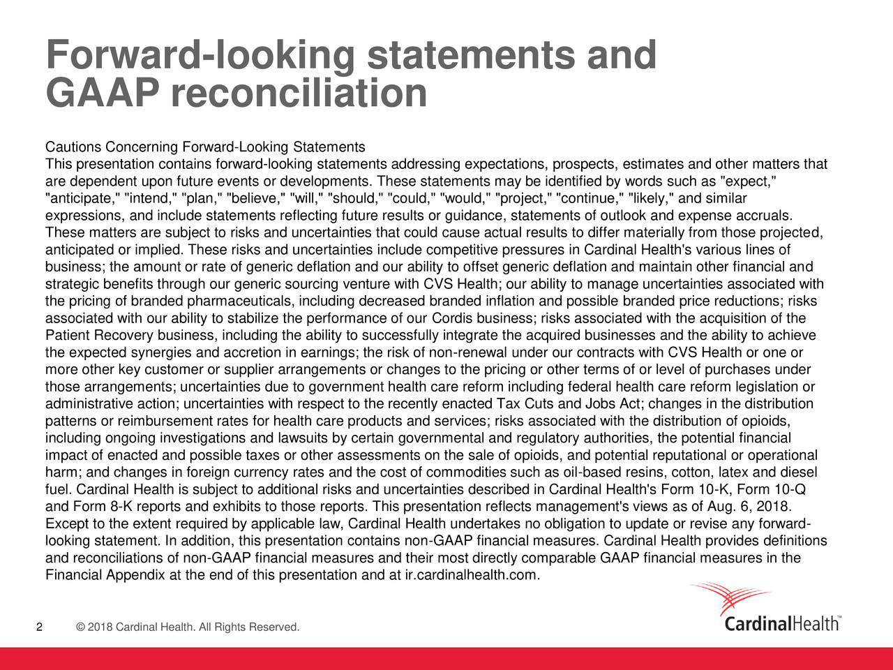 "GAAP reconciliation Cautions Concerning Forward-Looking Statements This presentation contains forward-looking statements addressing expectations, prospects, estimates and other matters that are dependent upon future events or developments. These statements may be identified by words such as ""expect,"" ""anticipate,"" ""intend,"" ""plan,"" ""believe,"" ""will,"" ""should,"" ""could,"" ""would,"" ""project,"" ""continue,"" ""likely,"" and similar expressions, and include statements reflecting future results or guidance, statements of outlook and expense accruals. These matters are subject to risks and uncertainties that could cause actual results to differ materially from those projected, anticipated or implied. These risks and uncertainties include competitive pressures in Cardinal Health's various lines of business; the amount or rate of generic deflation and our ability to offset generic deflation and maintain other financial and strategic benefits through our generic sourcing venture with CVS Health; our ability to manage uncertainties associated with the pricing of branded pharmaceuticals, including decreased branded inflation and possible branded price reductions; risks associated with our ability to stabilize the performance of our Cordis business; risks associated with the acquisition of the Patient Recovery business, including the ability to successfully integrate the acquired businesses and the ability to achieve the expected synergies and accretion in earnings; the risk of non-renewal under our contracts with CVS Health or one or more other key customer or supplier arrangements or changes to the pricing or other terms of or level of purchases under those arrangements; uncertainties due to government health care reform including federal health care reform legislation or administrative action; uncertainties with respect to the recently enacted Tax Cuts and Jobs Act; changes in the distribution patterns or reimbursement rates for health care products and services; risks associated with the distribution of opioids, including ongoing investigations and lawsuits by certain governmental and regulatory authorities, the potential financial impact of enacted and possible taxes or other assessments on the sale of opioids, and potential reputational or operational harm; and changes in foreign currency rates and the cost of commodities such as oil-based resins, cotton, latex and diesel fuel. Cardinal Health is subject to additional risks and uncertainties described in Cardinal Health's Form 10-K, Form 10-Q and Form 8-K reports and exhibits to those reports. This presentation reflects management's views as of Aug. 6, 2018. Except to the extent required by applicable law, Cardinal Health undertakes no obligation to update or revise any forward- looking statement. In addition, this presentation contains non-GAAP financial measures. Cardinal Health provides definitions and reconciliations of non-GAAP financial measures and their most directly comparable GAAP financial measures in the Financial Appendix at the end of this presentation and at ir.cardinalhealth.com. 2 © 2018 Cardinal Health. All Rights Reserved."