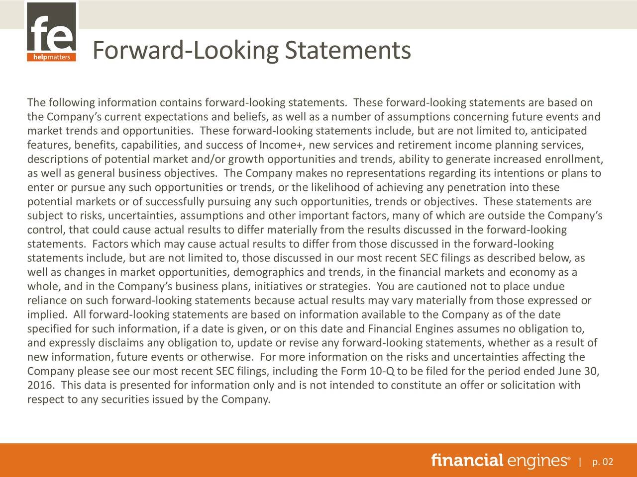 The following information contains forward-looking statements. These forward-lookingstatements are based on the Companys current expectations and beliefs, as well as a number of assumptions concerning future events and market trends and opportunities. These forward-looking statements include, but are not limited to, anticipated features, benefits, capabilities, and success of Income+, new services and retirement income planning services, descriptions of potential market and/or growth opportunities and trends, ability to generate increased enrollment, as well as general business objectives. The Company makes no representations regarding its intentions or plans to enter or pursue any such opportunities or trends, or the likelihood of achieving any penetration into these potential markets or of successfully pursuing any such opportunities, trends or objectives. These statements are subject to risks, uncertainties, assumptions and other important factors, many of which are outside the Companys control, that could cause actual results to differ materially from the results discussed in the forward-looking statements. Factors which may cause actual results to differ from those discussed in the forward-looking statements include, but are not limited to, those discussed in our most recent SEC filings as described below, as well as changes in market opportunities, demographics and trends, in the financial markets and economy as a whole, and in the Companys business plans, initiatives or strategies. You are cautioned not to place undue reliance on such forward-looking statements because actual results may vary materially from those expressed or implied. All forward-looking statements are based on information available to the Company as of the date specified for such information, if a date is given, or on this date and Financial Engines assumes no obligation to, and expressly disclaims any obligation to, update or revise any forward-looking statements, whether as a result of ne