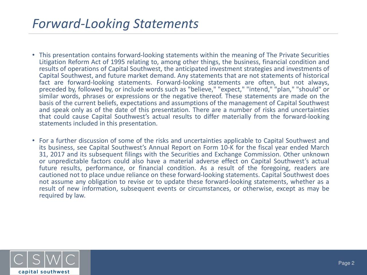 """• This presentation containsforward-looking statements within the meaning of The PrivateSecurities Litigation ReformAct of 1995 relating to, among other things, the business, financial condition and Capital Southwest, and future marketdemand. Any statements that are not statementsof historicals of fact are forward-looking statements. Forward-looking statements are often, but not always, preceded by,followedby,or include wordssuch as """"believe,"""" """"expect,"""" """"intend,"""" """"plan,"""" """"should"""" or similar words, phrases or expressions or the negative thereof. These statements are made on the basis of the current beliefs, expectations and assumptions of the management of CapitalSouthwest and speak only as of the date of this presentation. There are a number of risks and uncertainties that could cause Capital Southwest's actual results to differ materially from the forward-looking statements included in this presentation. • For a further discussion of some of the risks and uncertainties applicable to Capital Southwest and its business, see Capital Southwest's Annual Report on Form 10-K for the fiscal year ended March 31, 2017 and its subsequent filings with the Securities and Exchange Commission. Other unknown or unpredictable factors could also have a material adverse effect on Capital Southwest'sactual future results, performance, or financial condition. As a result of the foregoing, readers are cautioned not to place undue relianceon these forward-looking statements. Capital Southwest does not assume any obligation to revise or to update these forward-looking statements, whether as a result of new information, subsequent events or circumstances, or otherwise, except as may be requiredby law. Page 2"""