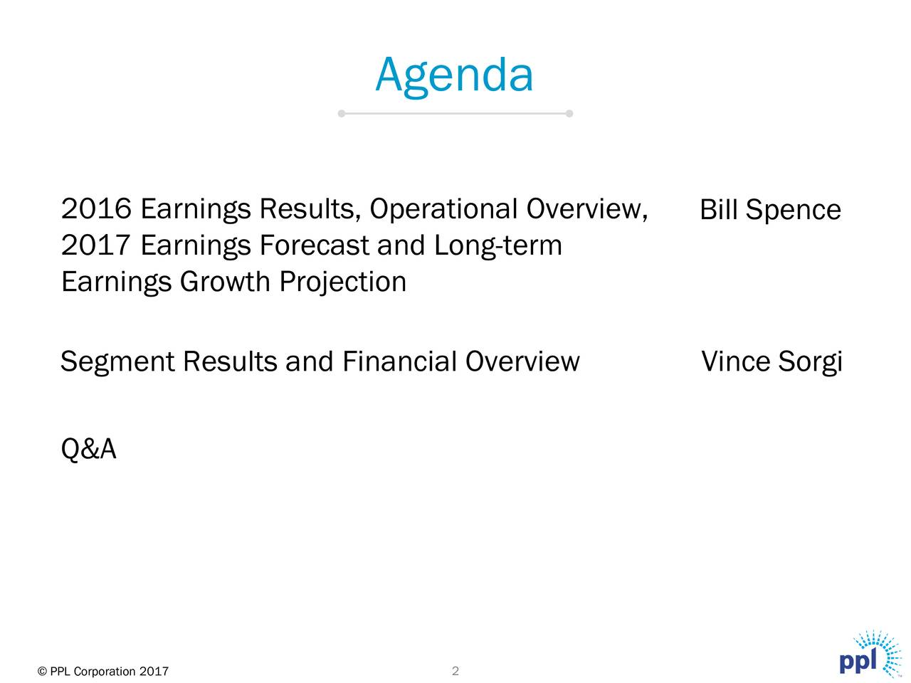 2016 Earnings Results, Operational Overview, Bill Spence 2017 Earnings Forecast and Long-term Earnings Growth Projection Segment Results and Financial Overview Vince Sorgi Q&A