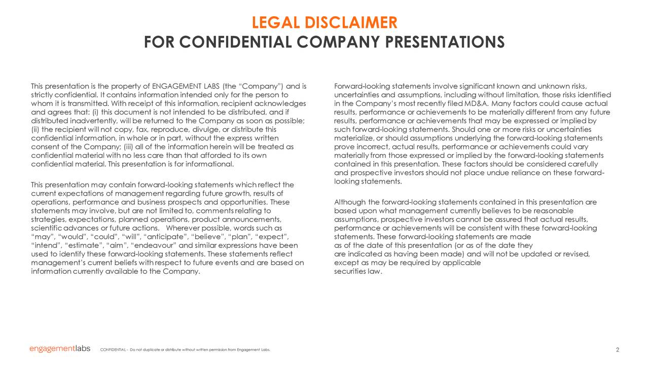"""FOR CONFIDENTIAL COMPANY PRESENTATIONS This presentation is the property of ENGAGEMENT LABS (the """"Company"""") and is Forward-looking statements involve significant known and unknown risks, strictlyconfidential. It contains information intended only for the person to uncertainties and assumptions, including without limitation, those risks identified whom it is transmitted. With receipt of this information, recipient acknowledges in the Company's most recently filed MD&A. Many factors could cause actual and agrees that: (i) this document is not intended to be distributed, and if results, performance or achievements to be materially different from any future distributed inadvertently, will be returned to the Company as soon as possible; results, performance or achievements that may be expressed or implied by (ii) the recipient will not copy, fax, reproduce, divulge, or distribute this such forward-looking statements. Should one or more risks or uncertainties confidential information, in whole or in part, without the express written materialize,or should assumptions underlying the forward-looking statements consent of the Company; (iii) all of the information herein will be treated as prove incorrect, actual results, performance or achievements could vary confidential material with no less care than that afforded to its own materiallyfrom those expressed or implied by the forward-looking statements confidential material. This presentation is for informational. contained in this presentation. These factors should be considered carefully and prospective investors should not place undue reliance on these forward- This presentation may contain forward-looking statements which reflect the looking statements. current expectations of management regarding future growth, results of operations, performance and business prospects and opportunities. These Although the forward-looking statements contained in this presentation are statements may involve, but are not limited to, comment"""