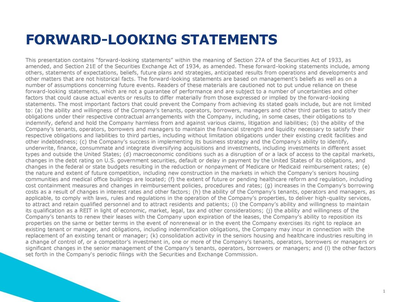 This presentation contains forward-looking statements within the meaning of Section 27A of the Securities Act of 1933, as amended, and Section 21E of the Securities Exchange Act of 1934, as amended. These forward-looking statements include, among others, statements of expectations, beliefs, future plans and strategies, anticipated results from operations and developments and other matters that are not historical facts. The forward-looking statements are based on managements beliefs as well as on a number of assumptions concerning future events. Readers of these materials are cautioned not to put undue reliance on these forward-looking statements, which are not a guarantee of performance and are subject to a number of uncertainties and other factors that could cause actual events or results to differ materially from those expressed or implied by the forward-looking statements. The most important factors that could prevent the Company from achieving its stated goals include, but are not limited to: (a) the ability and willingness of the Companys tenants, operators, borrowers, managers and other third parties to satisfy their obligations under their respective contractual arrangements with the Company, including, in some cases, their obligations to indemnify, defend and hold the Company harmless from and against various claims, litigation and liabilities; (b) the ability of the Companys tenants, operators, borrowers and managers to maintain the financial strength and liquidity necessary to satisfy their respective obligations and liabilities to third parties, including without limitation obligations under their existing credit facilities and other indebtedness; (c) the Companys success in implementing its business strategy and the Company's ability to identify, underwrite, finance, consummate and integrate diversifying acquisitions and investments, including investments in different asset types and outside the United States; (d) macroeconomic conditions such as a disru