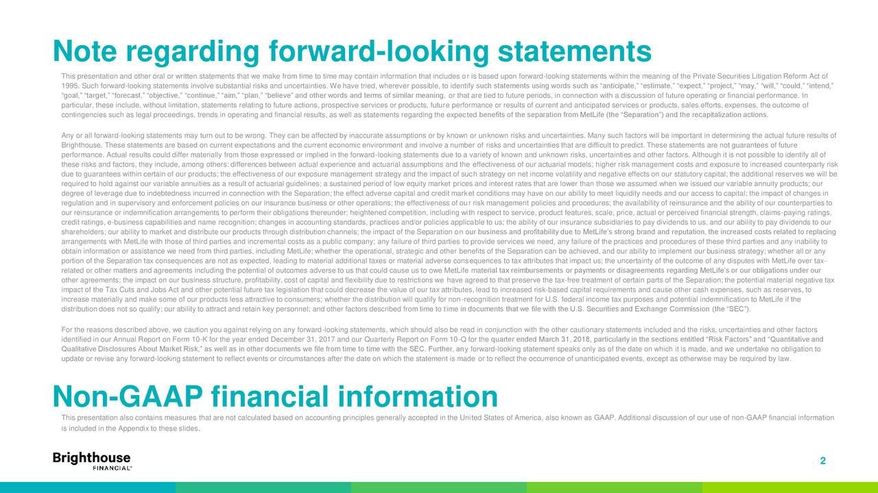 """This presentation and other oral or written statements that we make from time to time may contain information that includes or is based upon forward-looking statements within the meaning of the Private Securities Litigation Reform Act of 1995. Such forward-looking statements involve substantial risks and uncertainties. We have tried, wherever possible, to identify such statements using words such as """"anticipate,"""" """"estimate,"""" """"expect,"""" """"project,"""" """"may,"""" """"will,"""" """"could,"""" """"intend,"""" """"goal,"""" """"target,"""" """"forecast,"""" """"objective,"""" """"continue,"""" """"aim,"""" """"plan,"""" """"believe"""" and other words and terms of similar meaning, or that are tied to future periods, in connection with a discussion of future operating or financial performance. In particular, these include, without limitation, statements relating to future actions, prospective services or products, future performance or results of current and anticipated services or products, sales efforts, expenses, the outcome of contingencies such as legal proceedings, trends in operating and financial results, as well as statements regarding the expected benefits of the separation from MetLife (the """"Separation"""") and the recapitalization actions. Any or all forward-looking statements may turn out to be wrong. They can be affected by inaccurate assumptions or by known or unknown risks and uncertainties. Many such factors will be important in determining the actual future results of Brighthouse. These statements are based on current expectations and the current economic environment and involve a number of risks and uncertainties that are difficult to predict. These statements are not guarantees of future performance. Actual results could differ materially from those expressed or implied in the forward-looking statements due to a variety of known and unknown risks, uncertainties and other factors. Although it is not possible to identify all of these risks and factors, they include, among others: differences between actual experience and actuarial"""