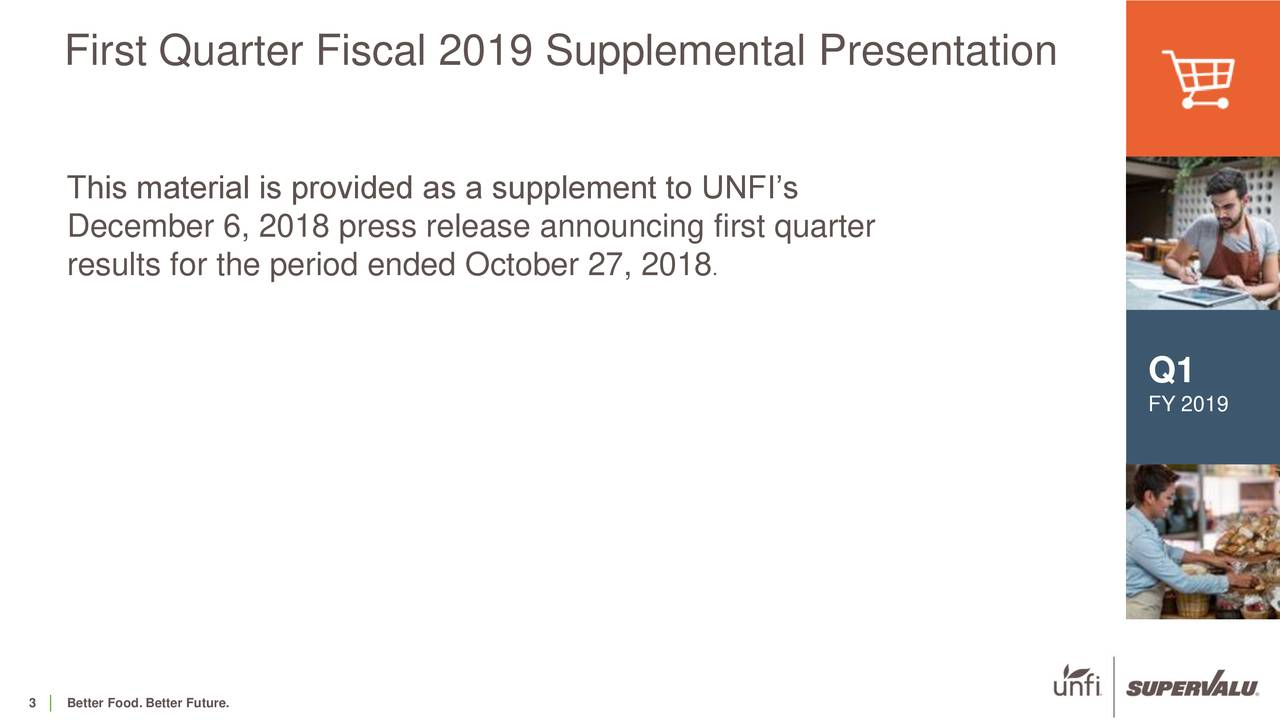 This material is provided as a supplement to UNFI's December 6, 2018 press release announcing first quarter results for the period ended October 27, 2018 . Q1 FY 2019
