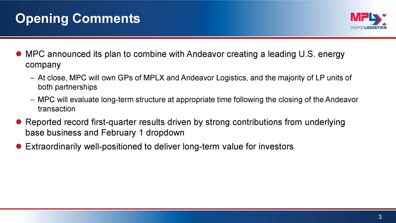  MPC announced its plan to combine with Andeavor creating a leading U.S. energy company – At close, MPC will own GPs of MPLX and Andeavor Logistics, and the majority of LP units of both partnerships – MPC will evaluate long-term structure at appropriate time following the closing of the Andeavor transaction  Reported record first-quarter results driven by strong contributions from underlying base business and February 1 dropdown  Extraordinarily well-positioned to deliver long-term value for investors