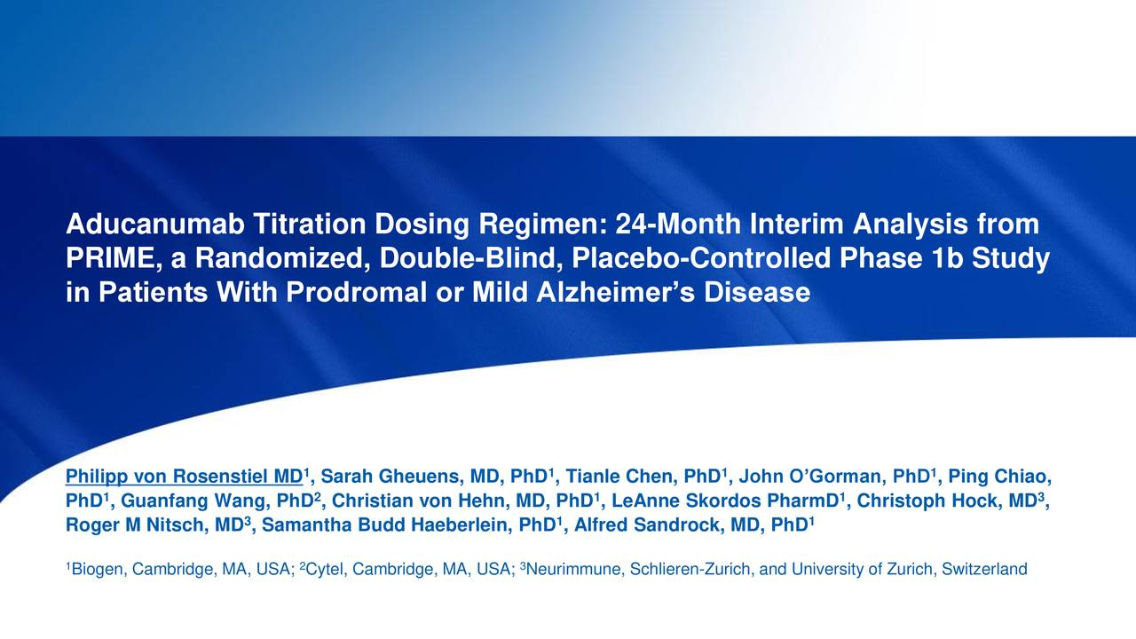 PRIME, a Randomized, Double-Blind, Placebo-Controlled Phase 1b Study in Patients With Prodromal or Mild Alzheimer's Disease 1 1 1 1 Philipp von Rosenstiel MD , Sarah Gheuens, MD, PhD , Tianle Chen, PhD , John O'Gorman, PhD , Ping Chiao, PhD , Guanfang Wang, PhD , Christian von Hehn, MD, PhD , LeAnne Skordos PharmD , Christoph Hock, MD , 3 Roger M Nitsch, MD , Samantha Budd Haeberlein, PhD , Alfred Sandrock, MD, PhD 1 1 2 3 Biogen, Cambridge, MA, USA; Cytel, Cambridge, MA, USA; Neurimmune, Schlieren-Zurich, and University of Zurich, Switzerland