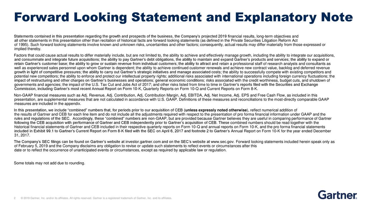 Statements contained in this presentation regarding the growth and prospects of the business, the Company's projected 2019 financial results, long-term objectives and all other statements in this presentation other than recitation of historical facts are forward looking statements (as defined in the Private Securities Litigation Reform Act of 1995). Such forward looking statements involve known and unknown risks, uncertainties and other factors; consequently, actual results may differ materially from those expressed or implied thereby. Factors that could cause actual results to differ materially include, but are not limited to, the ability to achieve and effectively manage growth, including the ability to integrate our acquisitions, and consummate and integrate future acquisitions; the ability to pay Gartner's debt obligations, the ability to maintain and expand Gartner's products and services; the ability to expand or retain Gartner's customer base; the ability to grow or sustain revenue from individual customers; the ability to attract and retain a professional staff of research analysts and consultants as well as experienced sales personnel upon whom Gartner is dependent; the ability to achieve continued customer renewals and achieve new contract value, backlog and deferred revenue growth in light of competitive pressures; the ability to carry out Gartner's strategic initiatives and manage associated costs; the ability to successfully compete with existing competitors and potential new competitors; the ability to enforce and protect our intellectual property rights; additional risks associated with international operations including foreign currency fluctuations; the impact of restructuring and other charges on Gartner's businesses and operations; general economic conditions; risks associated with the credit worthiness, budget cuts, and shutdown of governments and agencies; the impact of the U.S. Tax Cut and Jobs Act of 2017; and other risks listed from time to t
