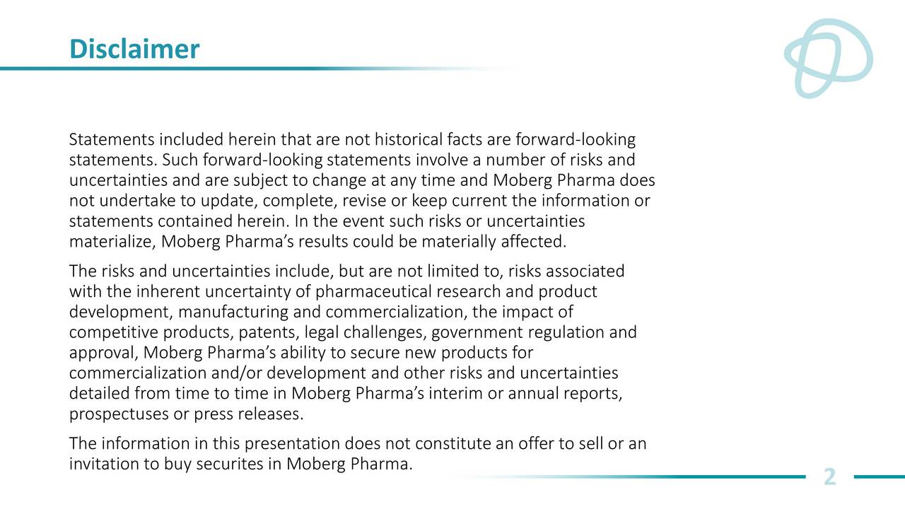 Statements included herein that are not historical facts are forward-looking statements. Such forward-lookingstatements involve a number of risks and uncertainties and are subject to change at any time and Moberg Pharma does not undertake to update, complete, revise or keep current the information or statements contained herein. In the event such risks or uncertainties materialize, Moberg Pharmas results could be materially affected. The risks and uncertainties include, but are not limited to, risks associated with the inherent uncertainty of pharmaceutical research and product development, manufacturing and commercialization, the impact of competitive products, patents, legal challenges, government regulation and approval, Moberg Pharmas ability to secure new products for commercialization and/or development and other risks and uncertainties detailed from time to time in Moberg Pharmas interim or annual reports, prospectuses or press releases. The information in this presentation does not constitute an offer to sell or an invitation to buy securites in Moberg Pharma. 2