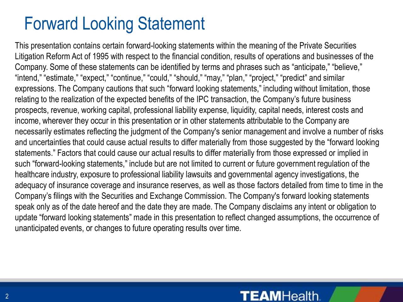 This presentation contains certain forward-looking statements within the meaning of the Private Securities Litigation ReformAct of 1995 with respect to the financial condition, results of operations and businesses of the Company. Some of these statements can be identified by terms and phrases such as anticipate, believe, intend, estimate, expect, continue, could, should, may, plan, project, predict and similar expressions. The Company cautions that such forward looking statements, including without limitation, those relating to the realization of the expected benefits of the IPC transaction, the Companys future business prospects, revenue, working capital, professional liability expense, liquidity, capital needs, interest costs and income, wherever they occur in this presentation or in other statements attributable to the Company are necessarily estimates reflecting the judgment of the Company's senior management and involve a number of risks and uncertainties that could cause actual results to differ materially from those suggested by the forward looking statements. Factors that could cause our actual results to differ materially from those expressed or implied in such forward-looking statements, include but are not limited to current or future government regulation of the healthcare industry, exposure to professional liability lawsuits and governmental agency investigations, the adequacy of insurance coverage and insurance reserves, as well as those factors detailed from time to time in the Companys filings with the Securities and Exchange Commission. The Company's forward looking statements speak only as of the date hereof and the date they are made. The Company disclaims any intent or obligation to update forward looking statements made in this presentation to reflect changed assumptions, the occurrence of unanticipated events, or changes to future operating results over time.